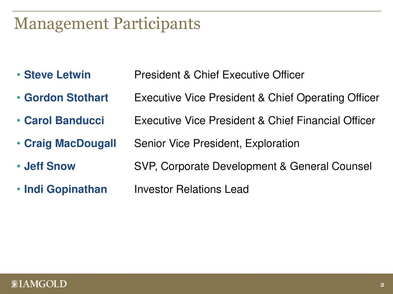 • Steve Letwin President & Chief Executive Officer • Gordon Stothart Executive Vice President & Chief Operating Officer • Carol Banducci Executive Vice President & Chief Financial Officer • Craig MacDougall Senior Vice President, Exploration • Jeff Snow SVP, Corporate Development & General Counsel • Indi Gopinathan Investor Relations Lead 2
