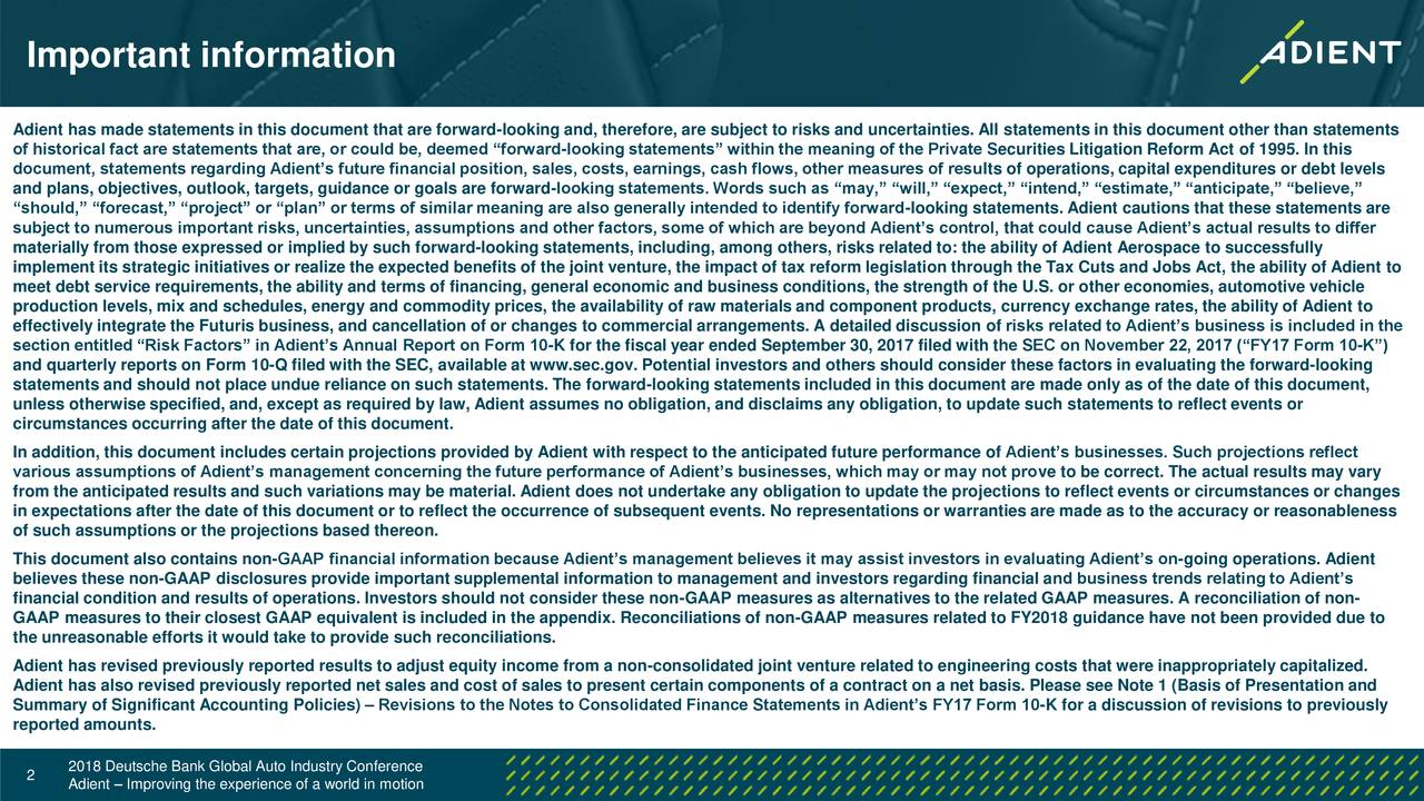 """Adient has made statements in this document that are forward-looking and, therefore, are subject to risks and uncertainties. All statements in this document other than statements of historical fact are statements that are, or could be, deemed """"forward-looking statements"""" within the meaning of the Private Securities Litigation Reform Act of 1995. In this document, statements regarding Adient's future financial position, sales, costs, earnings, cash flows, other measures of results of operations, capital expenditures or debt levels and plans, objectives, outlook, targets, guidance or goals are forward-looking statements. Words such as """"may,"""" """"will,"""" """"expect,"""" """"intend,"""" """"estimate,"""" """"anticipate,"""" """"believe,"""" """"should,"""" """"forecast,"""" """"project"""" or """"plan"""" or terms of similar meaning are also generally intended to identify forward-looking statements. Adient cautions that these statements are subject to numerous important risks, uncertainties, assumptions and other factors, some of which are beyond Adient's control, that could cause Adient's actual results to differ materially from those expressed or implied by such forward-looking statements, including, among others, risks related to: the ability of Adient Aerospace to successfully implement its strategic initiatives or realize the expected benefits of the joint venture, the impact of tax reform legislation through the Tax Cuts and Jobs Act, the ability of Adient to meet debt service requirements, the ability and terms of financing, general economic and business conditions, the strength of the U.S. or other economies, automotive vehicle production levels, mix and schedules, energy and commodity prices, the availability of raw materials and component products, currency exchange rates, the ability of Adient to effectively integrate the Futuris business, and cancellation of or changes to commercial arrangements. A detailed discussion of risks related to Adient's business is included in the section entitled """"Risk Factors"""" in Adient"""