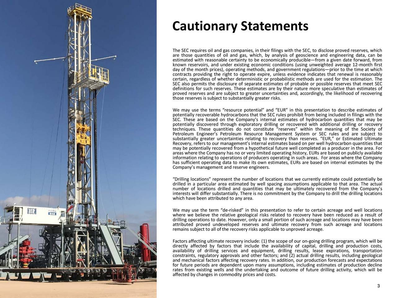 The SEC requires oil and gas companies, in their filings with the SEC, to disclose proved reserves, which are those quantities of oil and gas, which, by analysis of geoscience and engineering data, can be estimated with reasonable certainty to be economically produciblefrom a given date forward, from known reservoirs, and under existing economic conditions (using unweighted average 12-month first contracts providing the right to operate expire, unless evidence indicates that renewal is reasonably certain, regardless of whether deterministic or probabilistic methods are used for the estimation. The SEC also permits the disclosure of separate estimates of probable or possible reserves that meet SEC definitions for such reserves. These estimates are by their nature more speculative than estimates of proved reserves and are subject to greater uncertainties and, accordingly, the likelihood of recovering those reserves is subjectto substantially greater risks. We may use the terms resource potential and EUR in this presentation to describe estimates of potentially recoverable hydrocarbons that the SEC rules prohibit from being included in filings with the SEC. These are based on the Companys internal estimates of hydrocarbon quantities that may be potentially discovered through exploratory drilling or recovered with additional drilling or recovery techniques. These quantities do not constitute reserves within the meaning of the Society of Petroleum Engineers Petroleum Resource Management System or SEC rules and are subject to substantially greater uncertainties relating to recovery than reserves. EUR, or Estimated Ultimate Recovery, refers to our managementsinternalestimatesbased on per well hydrocarbonquantitiesthat may be potentially recovered from a hypothetical future well completed as a producer in the area. For information relating to operations of producers operating in such areas. For areas where the Companyle has sufficient operating data to make its own estimate