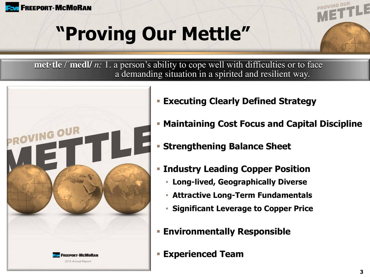 mettle /medl/ n: 1. a persons ability to cope well with difficulties or to face a demanding situation in a spirited and resilient way. Executing Clearly Defined Strategy Maintaining Cost Focus and Capital Discipline Strengthening Balance Sheet Industry Leading Copper Position Long-lived, Geographically Diverse Attractive Long-Term Fundamentals Significant Leverage to Copper Price Environmentally Responsible Experienced Team