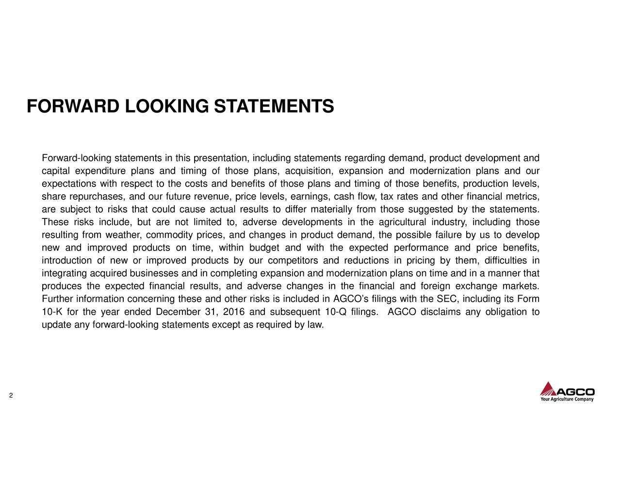 Forward-looking statements in this presentation, including statements regarding demand, product development and capital expenditure plans and timing of those plans, acquisition, expansion and modernization plans and our expectations with respect to the costs and benefits of those plans and timing of those benefits, production levels, share repurchases, and our future revenue, price levels, earnings, cash flow, tax rates and other financial metrics, are subject to risks that could cause actual results to differ materially from those suggested by the statements. These risks include, but are not limited to, adverse developments in the agricultural industry, including those resulting from weather, commodity prices, and changes in product demand, the possible failure by us to develop new and improved products on time, within budget and with the expected performance and price benefits, introduction of new or improved products by our competitors and reductions in pricing by them, difficulties in integrating acquired businesses and in completing expansion and modernization plans on time and in a manner that produces the expected financial results, and adverse changes in the financial and foreign exchange markets. Further information concerning these and other risks is included in AGCO's filings with the SEC, including its Form 10-K for the year ended December 31, 2016 and subsequent 10-Q filings. AGCO disclaims any obligation to update any forward-looking statements except as required by law. 2