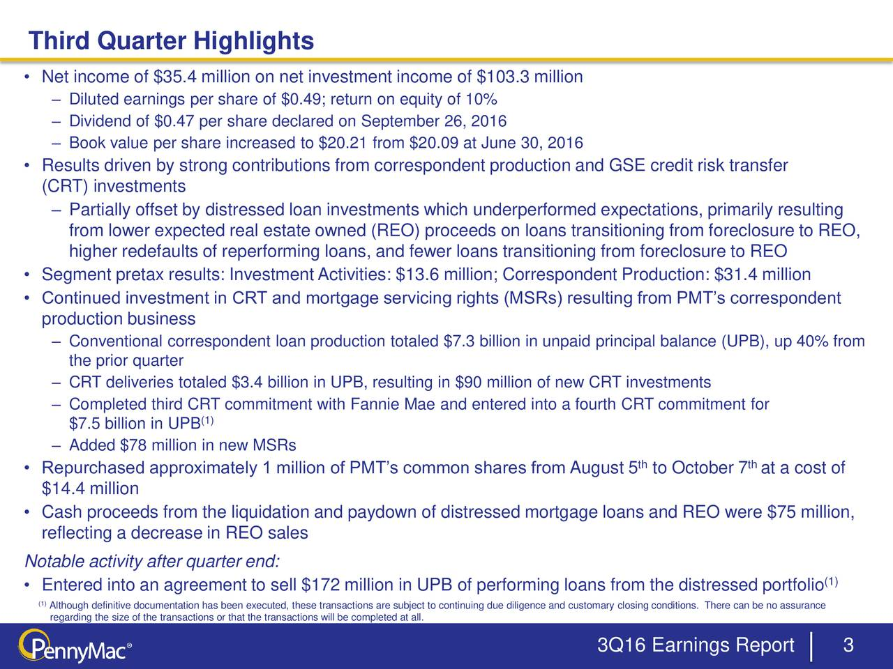 Net income of $35.4 million on net investment income of $103.3 million Diluted earnings per share of $0.49; return on equity of 10% Dividend of $0.47 per share declared on September 26, 2016 Book value per share increased to $20.21 from $20.09 at June 30, 2016 Results driven by strong contributions from correspondent production and GSE credit risk transfer (CRT) investments Partially offset by distressed loan investments which underperformed expectations, primarily resulting from lower expected real estate owned (REO) proceeds on loans transitioning from foreclosure to REO, higher redefaults of reperforming loans, and fewer loans transitioning from foreclosure to REO Segment pretax results: InvestmentActivities: $13.6 million; Correspondent Production: $31.4 million Continued investment in CRT and mortgage servicing rights (MSRs) resulting from PMTs correspondent production business Conventional correspondent loan production totaled $7.3 billion in unpaid principal balance (UPB), up 40% from the prior quarter CRT deliveries totaled $3.4 billion in UPB, resulting in $90 million of new CRT investments Completed third CRT commitment with Fannie Mae and entered into a fourth CRT commitment for (1) $7.5 billion in UPB Added $78 million in new MSRs Repurchased approximately 1 million of PMTs common shares from August 5 to October 7 at a cost of th $14.4 million Cash proceeds from the liquidation and paydown of distressed mortgage loans and REO were $75 million, reflecting a decrease in REO sales Notable activity after quarter end: Entered into an agreement to sell $172 million in UPB of performing loans from the distressed portfolio (1) (1Although definitive documentation has been executed, these transactions are subject to continuing due diligence and customary closing conditions. There can be no assurance regarding the size of the transactions or that the transactions will be completed at all. 3Q16 Earnings Report 3