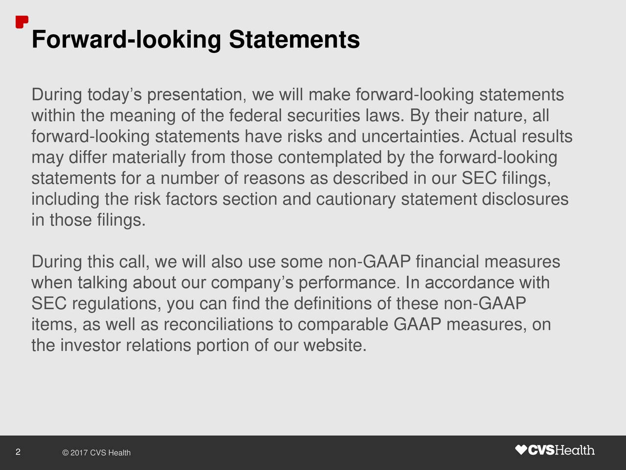 During todays presentation, we will make forward-looking statements within the meaning of the federal securities laws. By their nature, all forward-looking statements have risks and uncertainties. Actual results may differ materially from those contemplated by the forward-looking statements for a number of reasons as described in our SEC filings, including the risk factors section and cautionary statement disclosures in those filings. During this call, we will also use some non-GAAP financial measures when talking about our companys performance. In accordance with SEC regulations, you can find the definitions of these non-GAAP items, as well as reconciliations to comparable GAAP measures, on the investor relations portion of our website. 2  2017 CVS Health