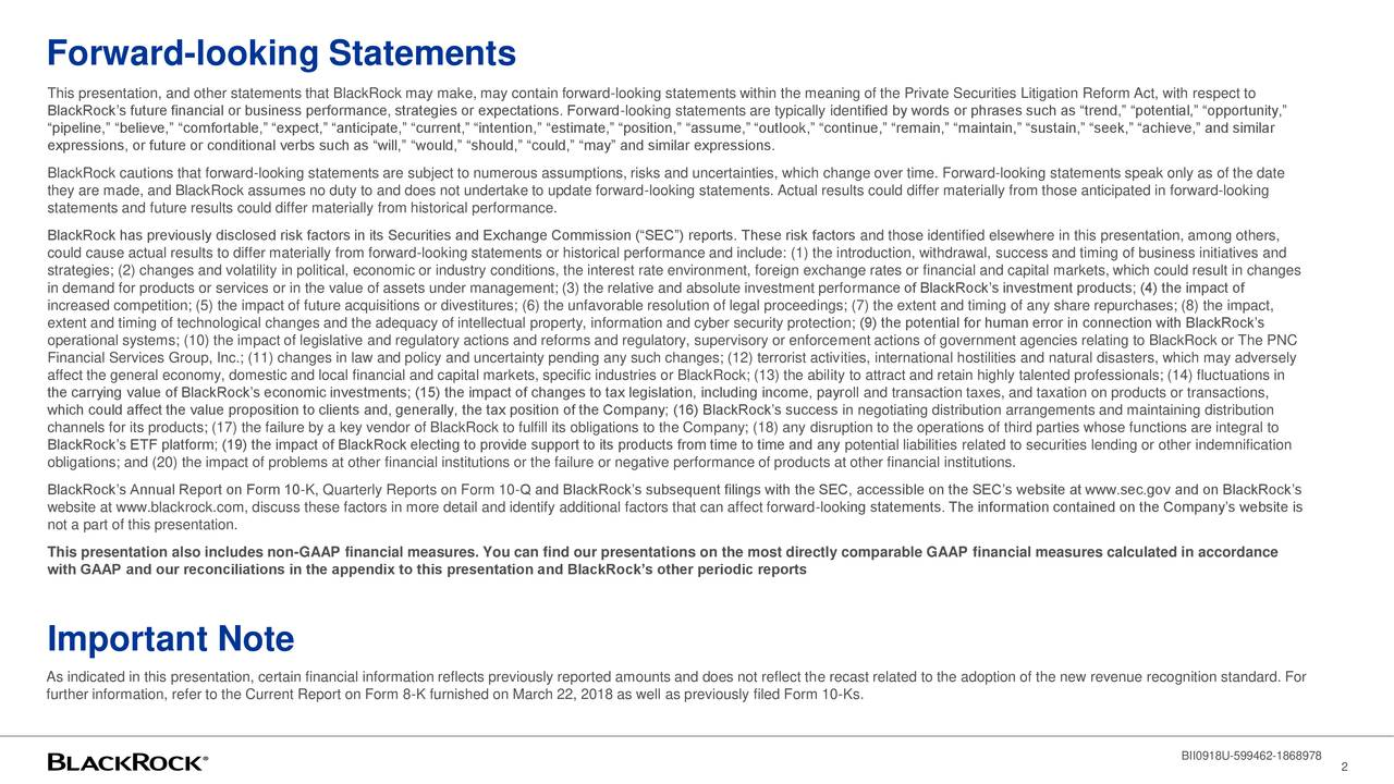 "This presentation, and other statements that BlackRock may make, may contain forward-looking statements within the meaning of the Private Securities Litigation Reform Act, with respect to BlackRock's future financial or business performance, strategies or expectations. Forward-looking statements are typically identified by words or phrases such as ""trend,"" ""potential,"" ""opportunity,"" ""pipeline,"" ""believe,"" ""comfortable,"" ""expect,"" ""anticipate,"" ""current,"" ""intention,"" ""estimate,"" ""position,"" ""assume,"" ""outlook,"" ""continue,"" ""remain,"" ""maintain,"" ""sustain,"" ""seek,"" ""achieve,"" and similar expressions, or future or conditional verbs such as ""will,"" ""would,"" ""should,"" ""could,"" ""may"" and similar expressions. BlackRock cautions that forward-looking statements are subject to numerous assumptions, risks and uncertainties, which change over time. Forward-looking statements speak only as of the date they are made, and BlackRock assumes no duty to and does not undertake to update forward-looking statements. Actual results could differ materially from those anticipated in forward-looking statements and future results could differ materially from historical performance. BlackRock has previously disclosed risk factors in its Securities and Exchange Commission (""SEC"") reports. These risk factors and those identified elsewhere in this presentation, among others, could cause actual results to differ materially from forward-looking statements or historical performance and include: (1) the introduction, withdrawal, success and timing of business initiatives and strategies; (2) changes and volatility in political, economic or industry conditions, the interest rate environment, foreign exchange rates or financial and capital markets, which could result in changes in demand for products or services or in the value of assets under management; (3) the relative and absolute investment performance of BlackRock's investment products; (4) the impact of increased competition; (5) the impact of future acquisitions or divestitures; (6) the unfavorable resolution of legal proceedings; (7) the extent and timing of any share repurchases; (8) the impact, extent and timing of technological changes and the adequacy of intellectual property, information and cyber security protection; (9) the potential for human error in connection with BlackRock's operational systems; (10) the impact of legislative and regulatory actions and reforms and regulatory, supervisory or enforcement actions of government agencies relating to BlackRock or The PNC Financial Services Group, Inc.; (11) changes in law and policy and uncertainty pending any such changes; (12) terrorist activities, international hostilities and natural disasters, which may adversely affect the general economy, domestic and local financial and capital markets, specific industries or BlackRock; (13) the ability to attract and retain highly talented professionals; (14) fluctuations in the carrying value of BlackRock's economic investments; (15) the impact of changes to tax legislation, including income, payroll and transaction taxes, and taxation on products or transactions, which could affect the value proposition to clients and, generally, the tax position of the Company; (16) BlackRock's success in negotiating distribution arrangements and maintaining distribution channels for its products; (17) the failure by a key vendor of BlackRock to fulfill its obligations to the Company; (18) any disruption to the operations of third parties whose functions are integral to BlackRock's ETF platform; (19) the impact of BlackRock electing to provide support to its products from time to time and any potential liabilities related to securities lending or other indemnification obligations; and (20) the impact of problems at other financial institutions or the failure or negative performance of products at other financial institutions. BlackRock's Annual Report on Form 10-K, Quarterly Reports on Form 10-Q and BlackRock's subsequent filings with the SEC, accessible on the SEC's website at www.sec.gov and on BlackRock's website at www.blackrock.com, discuss these factors in more detail and identify additional factors that can affect forward-looking statements. The information contained on the Company's website is not a part of this presentation. This presentation also includes non-GAAP financial measures. You can find our presentations on the most directly comparable GAAP financial measures calculated in accordance with GAAP and our reconciliations in the appendix to this presentation and BlackRock's other periodic reports Important Note As indicated in this presentation, certain financial information reflects previously reported amounts and does not reflect the recast related to the adoption of the new revenue recognition standard. For further information, refer to the Current Report on Form 8-K furnished on March 22, 2018 as well as previously filed Form 10-Ks. BII0918U-599462-1868978 2"