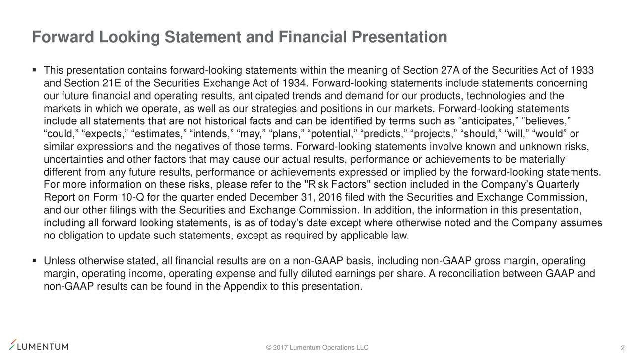 "This presentation contains forward-looking statements within the meaning of Section 27A of the Securities Act of 1933 and Section 21E of the Securities Exchange Act of 1934. Forward-looking statements include statements concerning our future financial and operating results, anticipated trends and demand for our products, technologies and the markets in which we operate, as well as our strategies and positions in our markets. Forward-looking statements include all statements that are not historical facts and can be identified by terms such as anticipates, believes, could, expects, estimates, intends, may, plans, potential, predicts, projects, should, will, would or similar expressions and the negatives of those terms. Forward-looking statements involve known and unknown risks, uncertainties and other factors that may cause our actual results, performance or achievements to be materially different from any future results, performance or achievements expressed or implied by the forward-looking statements. For more information on these risks, please refer to the ""Risk Factors"" section included in the Companys Quarterly Report on Form 10-Q for the quarter ended December 31, 2016 filed with the Securities and Exchange Commission, and our other filings with the Securities and Exchange Commission. In addition, the information in this presentation, including all forward looking statements, is as of todays date except where otherwise noted and the Company assumes no obligation to update such statements, except as required by applicable law. Unless otherwise stated, all financial results are on a non-GAAP basis, including non-GAAP gross margin, operating margin, operating income, operating expense and fully diluted earnings per share. A reconciliation between GAAP and non-GAAP results can be found in the Appendix to this presentation. 2017 Lumentum Operations LLC 2"