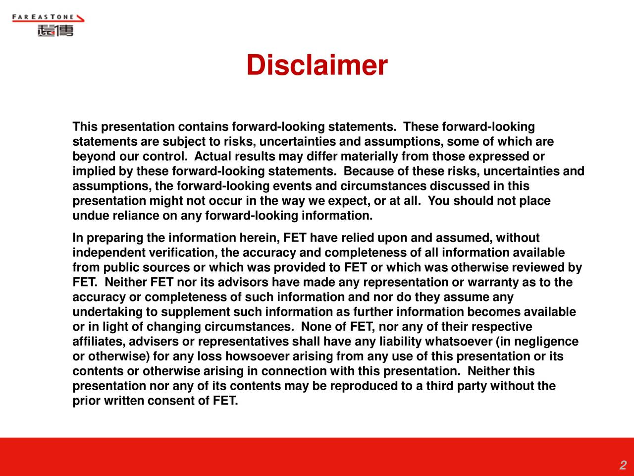This presentation contains forward-looking statements. These forward-looking statements are subject to risks, uncertainties and assumptions, some of which are beyond our control. Actual results may differ materially from those expressed or implied by these forward-looking statements. Because of these risks, uncertainties and assumptions, the forward-looking events and circumstances discussed in this presentation might not occur in the way we expect, or at all. You should not place undue reliance on any forward-looking information. In preparing the information herein, FET have relied upon and assumed, without independent verification, the accuracy and completeness of all information available from public sources or which was provided to FET or which was otherwise reviewed by FET. Neither FET nor its advisors have made any representation or warranty as to the accuracy or completeness of such information and nor do they assume any undertaking to supplement such information as further information becomes available or in light of changing circumstances. None of FET, nor any of their respective affiliates, advisers or representatives shall have any liability whatsoever (in negligence or otherwise) for any loss howsoever arising from any use of this presentation or its contents or otherwise arising in connection with this presentation. Neither this presentation nor any of its contents may be reproduced to a third party without the prior written consent of FET.