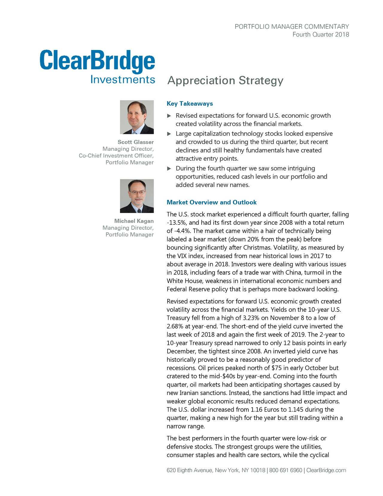 Fourth Quarter 2018 Appreciation Strategy Key Takeaways  Revised expectations for forward U.S. economic growth created volatility across the financial markets.  Large capitalization technology stocks looked expensive Scott Glasser and crowded to us during the third quarter, but recent Managing Director, declines and still healthy fundamentals have created Co-Chief Investment Officer, Portfolio Manager attractive entry points.  During the fourth quarter we saw some intriguing opportunities, reduced cash levels in our portfolio and added several new names. Market Overview and Outlook The U.S. stock market experienced a difficult fourth quarter, falling Michael Kagan -13.5%, and had its first down year since 2008 with a total return Managing Director, of -4.4%. The market came within a hair of technically being Portfolio Manager labeled a bear market (down 20% from the peak) before bouncing significantly after Christmas. Volatility, as measured by the VIX index, increased from near historical lows in 2017 to about average in 2018. Investors were dealing with various issues in 2018, including fears of a trade war with China, turmoil in the White House, weakness in international economic numbers and Federal Reserve policy that is perhaps more backward looking. Revised expectations for forward U.S. economic growth created volatility across the financial markets. Yields on the 10-year U.S. Treasury fell from a high of 3.23% on November 8 to a low of 2.68% at year-end. The short-end of the yield curve inverted the last week of 2018 and again the first week of 2019. The 2-year to 10-year Treasury spread narrowed to only 12 basis points in early December, the tightest since 2008. An inverted yield curve has historically proved to be a reasonably good predictor of recessions. Oil prices peaked north of $75 in early October but cratered to the mid-$40s by year-end. Coming into the fourth quarter, oil markets had been anticipating shortages caused by new Iranian sanctions. Inste
