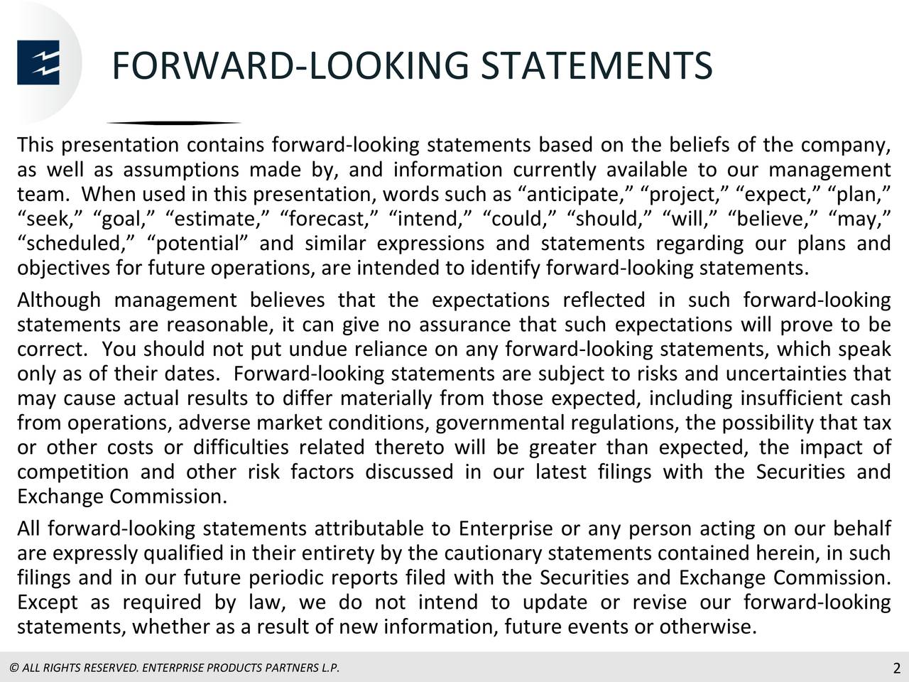 "This presentation contains forward-looking statements based on the beliefs of the company, as well as assumptions made by, and information currently available to our management team. When used in this presentation, words such as ""anticipate,"" ""project,"" ""expect,"" ""plan,"" ""seek,"" ""goal,"" ""estimate,"" ""forecast,"" ""intend,"" ""could,"" ""should,"" ""will,"" ""believe,"" ""may,"" ""scheduled,"" ""potential"" and similar expressions and statements regarding our plans and objectives for future operations, are intended to identify forward-looking statements. Although management believes that the expectations reflected in such forward-looking statements are reasonable, it can give no assurance that such expectations will prove to be correct. You should not put undue reliance on any forward-looking statements, which speak only as of their dates. Forward-looking statements are subject to risks and uncertainties that may cause actual results to differ materially from those expected, including insufficient cash from operations, adverse market conditions, governmental regulations, the possibility that tax or other costs or difficulties related thereto will be greater than expected, the impact of competition and other risk factors discussed in our latest filings with the Securities and Exchange Commission. All forward-looking statements attributable to Enterprise or any person acting on our behalf are expressly qualified in their entirety by the cautionary statements contained herein, in such filings and in our future periodic reports filed with the Securities and Exchange Commission. Except as required by law, we do not intend to update or revise our forward-looking statements, whether as a result of new information, future events or otherwise."