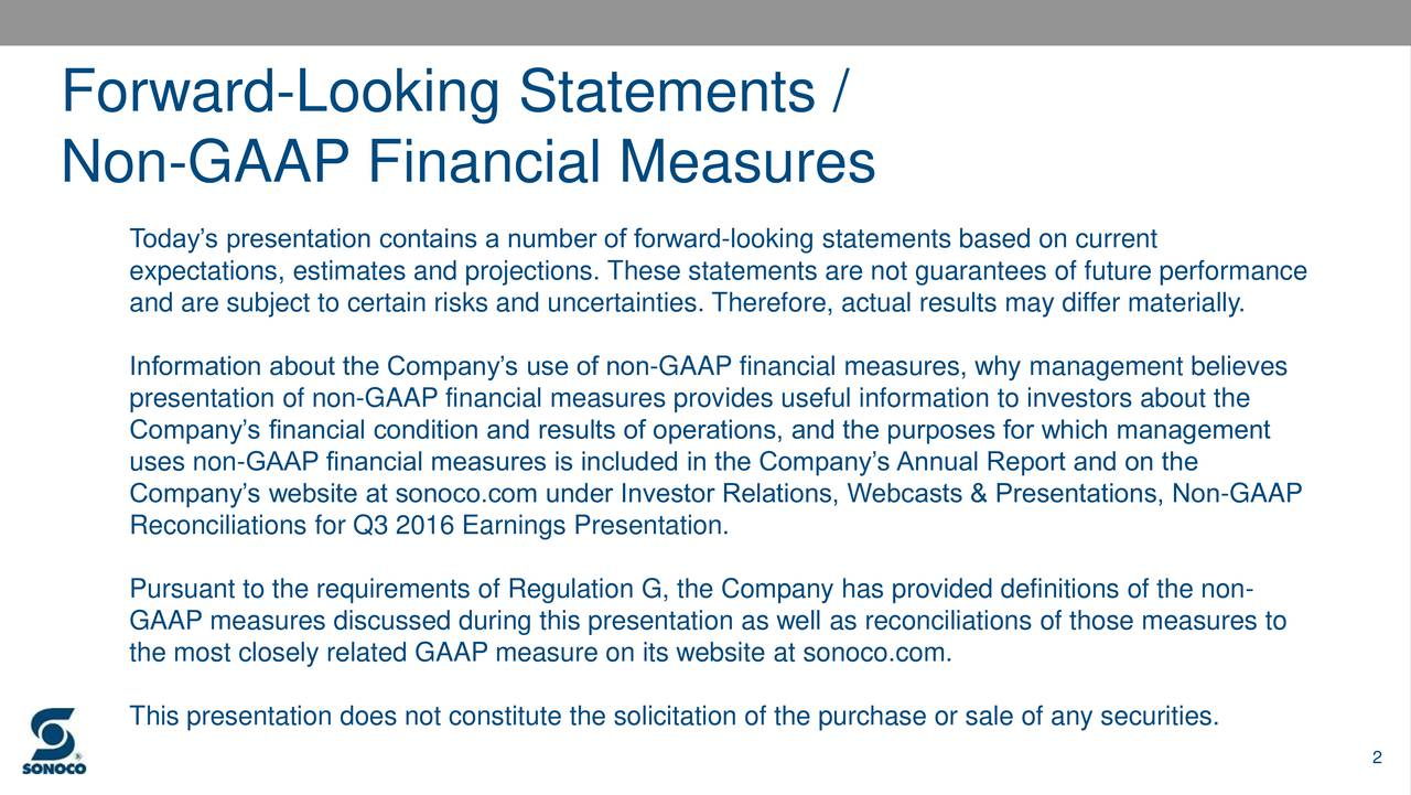 Non-GAAP Financial Measures Todays presentation contains a number of forward-looking statements based on current expectations, estimates and projections. These statements are not guarantees of future performance and are subject to certain risks and uncertainties. Therefore, actual results may differ materially. Information about the Companys use of non-GAAP financial measures, why management believes presentation of non-GAAP financial measures provides useful information to investors about the Companys financial condition and results of operations, and the purposes for which management uses non-GAAP financial measures is included in the Companys Annual Report and on the Companys website at sonoco.com under Investor Relations, Webcasts & Presentations, Non-GAAP Reconciliations for Q3 2016 Earnings Presentation. Pursuant to the requirements of Regulation G, the Company has provided definitions of the non- GAAP measures discussed during this presentation as well as reconciliations of those measures to the most closely related GAAP measure on its website at sonoco.com. This presentation does not constitute the solicitation of the purchase or sale of any securities. 2
