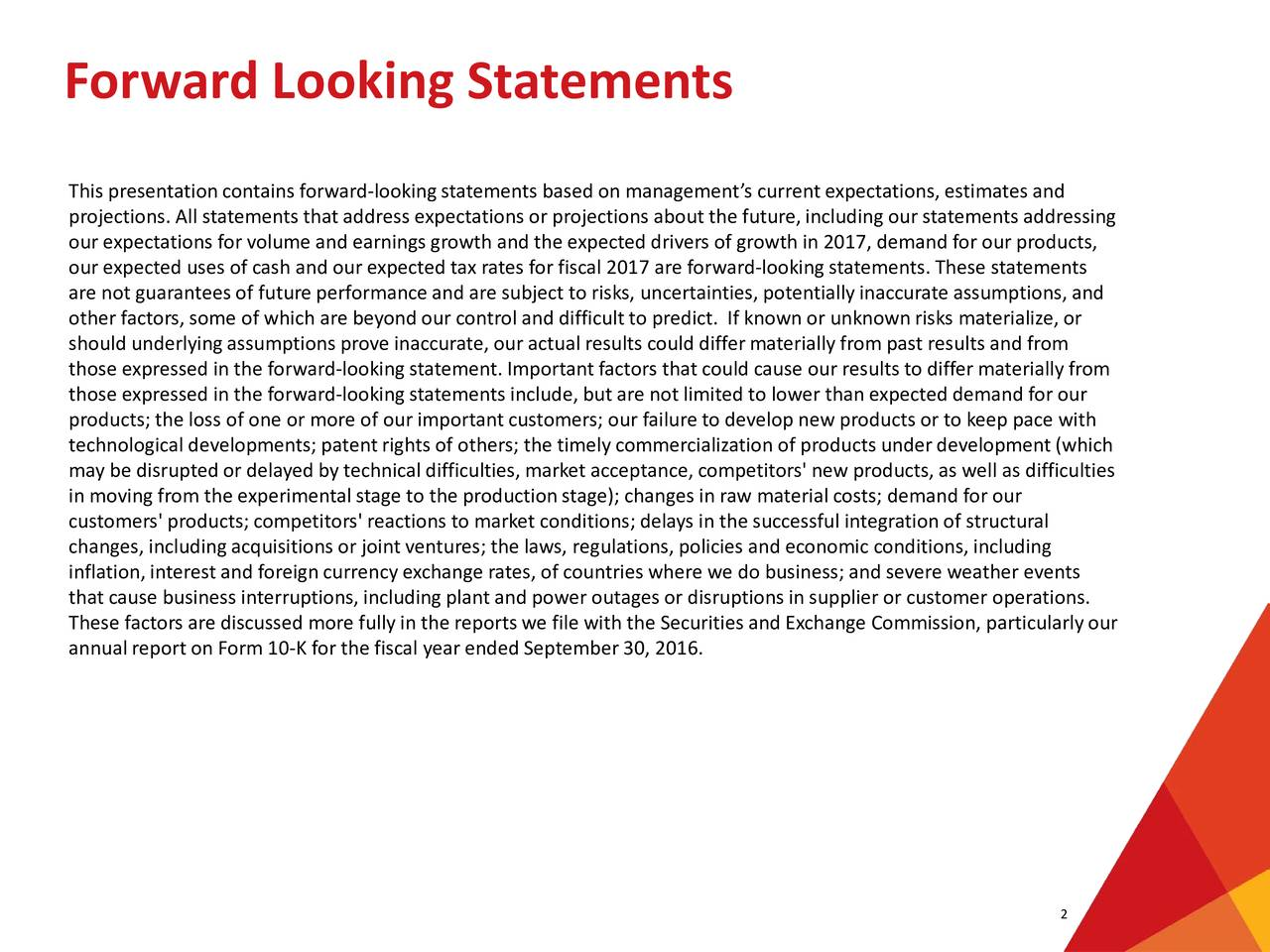 This presentation containsforward-lookingstatements based on managements current expectations, estimates and projections. All statements that address expectations or projections about the future, including our statements addressing our expectations for volume and earnings growth and the expected drivers of growth in 2017, demand for our products, our expected uses of cash and our expected tax rates for fiscal 2017 are forward-looking statements.These statements are not guarantees of future performance and are subject to risks, uncertainties, potentially inaccurate assumptions, and other factors, some of which are beyond our control and difficultto predict. If known or unknown risks materialize, or should underlying assumptions prove inaccurate, our actual results could differ materially from past results and from those expressed in the forward-looking statement. Importantfactors that could cause our results to differ materially from those expressed in the forward-looking statements include, but are not limited tolower than expected demand for our products; the loss of one or more of our important customers; our failure to develop new products or to keep pace with technological developments; patentrights of others; the timely commercialization of products underdevelopment (which may be disrupted or delayed by technical difficulties, market acceptance, competitors' new products, as well as difficulties in moving from the experimental stage to the production stage); changes in raw material costs; demand for our customers' products; competitors' reactions to market conditions; delays in the successful integrationof structural changes, including acquisitions or joint ventures; the laws, regulations, policies and economic conditions, including inflation, interest and foreign currency exchange rates, of countries where we do business; and severe weather events that cause business interruptions, including plant and power outages or disruptions in supplier or customeroperations. These factors are discussed more fully in the reports we file with the Securities and Exchange Commission, particularly our annual report on Form10-K for the fiscal year ended September 30, 2016. 2
