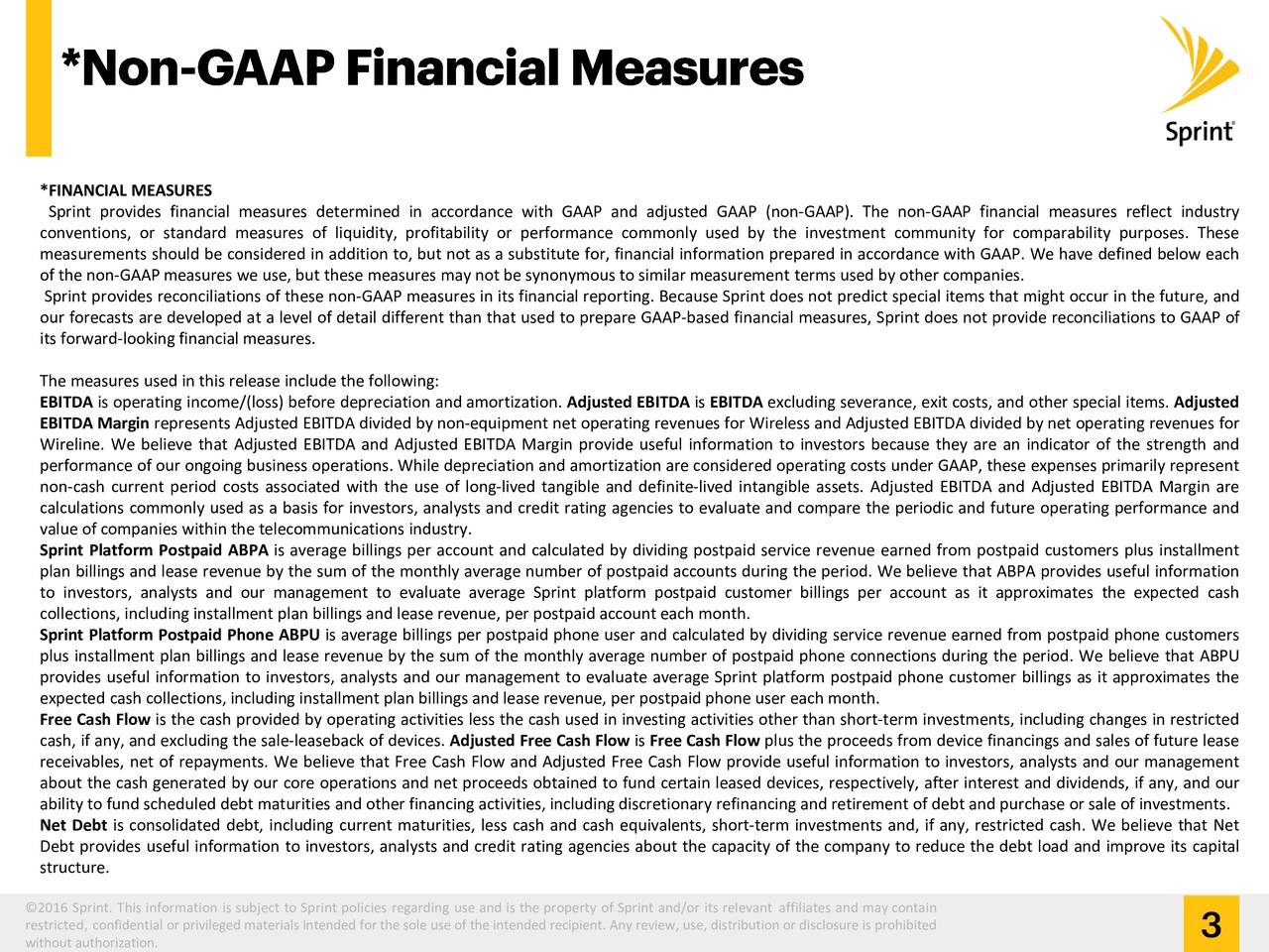 Sprint provides financial measures determined in accordance with GAAP and adjusted GAAP (non-GAAP). The non-GAAP financial measures reflect industry conventions, or standard measures of liquidity, profitability or performance commonly used by the investment community for comparability purposes. These measurements should be considered in addition to, but not as a substitute for, financial information prepared in accordance with GAAP. We have defined below each of the non-GAAP measures we use, but these measures may not be synonymous to similar measurement terms used by other companies. Sprint provides reconciliations of these non-GAAP measures in its financial reporting. Because Sprint does not predict special items that might occur in the future, and our forecasts are developed at a level of detail different than that used to prepare GAAP-based financial measures, Sprint does not provide reconciliations to GAAP of its forward-looking financial measures. The measures used in this release include the following: EBITDA is operating income/(loss) before depreciation and amortization. Adjusted EBITDA is EBITDA excluding severance, exit costs, and other special items. Adjusted EBITDA Margin represents Adjusted EBITDA divided by non-equipment net operating revenues for Wireless and Adjusted EBITDA divided by net operating revenues for Wireline. We believe that Adjusted EBITDA and Adjusted EBITDA Margin provide useful information to investors because they are an indicator of the strength and performance of our ongoing business operations. While depreciation and amortization are considered operating costs under GAAP, these expenses primarily represent non-cash current period costs associated with the use of long-lived tangible and definite-lived intangible assets. Adjusted EBITDA and Adjusted EBITDA Margin are calculations commonly used as a basis for investors, analysts and credit rating agencies to evaluate and compare the periodic and future operating performance and valu