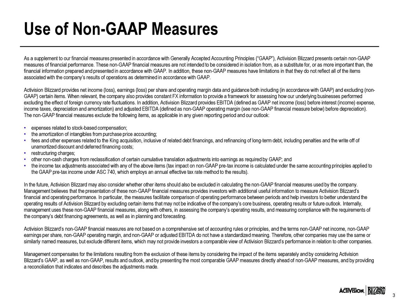 """As a supplement to our financial measures presented in accordance with Generally Accepted Accounting Principles (""""GAAP""""), Activision Blizzard presents certain non-GAAP measures of financial performance. These non-GAAP financial measures are not intendedto be considered in isolation from, as a substitute for, or as more important than, the financial information preparedand presentedin accordance with GAAP. In addition, these non-GAAP measures have limitations in that they do not reflect all of the items associated with the company's results of operations as determined in accordance with GAAP. Activision Blizzard provides net income (loss), earnings (loss) per share and operating margin data and guidance both including (in accordance with GAAP) and excluding (non- GAAP) certain items. When relevant, the company also provides constant FX information to provide a framework for assessing how our underlying businesses performed excluding the effect of foreign currency rate fluctuations. In addition, Activision Blizzard provides EBITDA (definedas GAAP net income (loss) before interest (income) expense, income taxes, depreciation and amortization) and adjusted EBITDA (defined as non-GAAP operatingmargin (see non-GAAP financial measure below) before depreciation). The non-GAAP financial measures exclude the following items, as applicable in any given reporting period and our outlook: • expenses related to stock-based compensation; • the amortization of intangibles from purchase price accounting; • fees and other expenses related to the King acquisition, inclusive of related debt financings, and refinancing of long-term debt, including penalties and the write off of unamortized discount and deferredfinancing costs; • restructuring charges; • other non-cash charges from reclassification of certain cumulative translation adjustments into earnings as requiredby GAAP; and • the income tax adjustments associated with any of the above items (tax impact on non-GAAP pre-tax income is"""