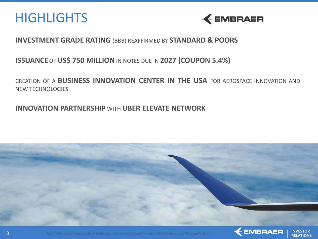 INVESTMENT GRADE RATING (BBB) REAFFIRMEDSTANDARD & POORS ISSUANCE OFUS$ 750 MILLION IN NOTES DUE 2027 (COUPON 5.4%) CREATION OF BUSINESS INNOVATION CENTER IN THE USA FOR AEROSPACE INNOVATION AND NEW TECHNOLOGIES INNOVATION PARTNERSHIP WITH UBER ELEVATE NETWORK 3 This information is property of Embraer and can not be used or reproduced without written permission.