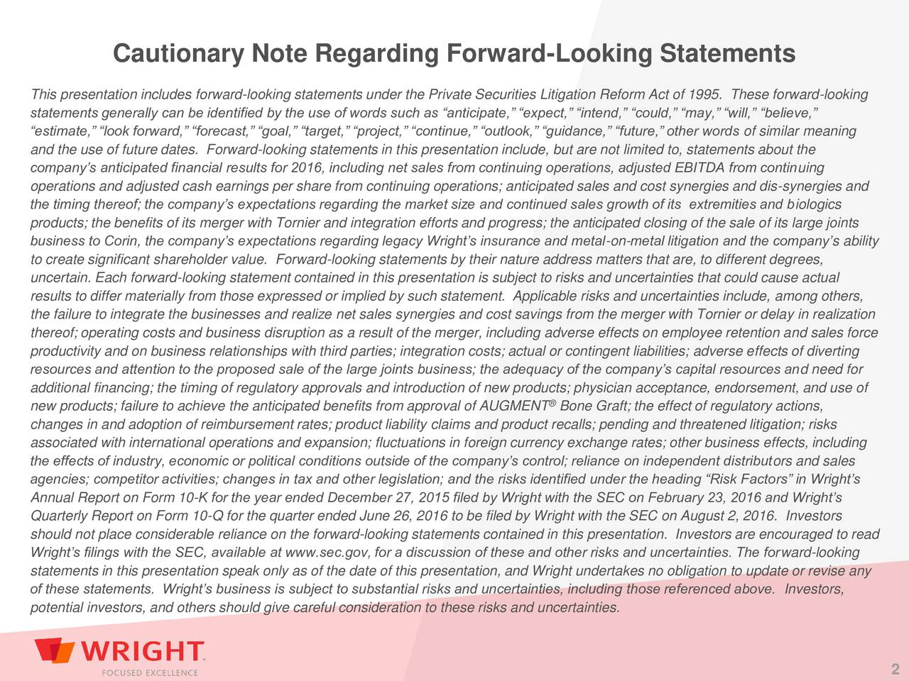 This presentation includes forward-looking statements under the Private Securities Litigation Reform Act of 1995. These forward-looking statements generally can be identified by the use of words such as anticipate, expect, intend, could, may, will, believe, estimate, look forward, forecast, goal, target, project, continue, outlook, guidance, future, other words of similar meaning and the use of future dates. Forward-looking statements in this presentation include, but are not limited to, statements about the companys anticipated financial results for 2016, including net sales from continuing operations, adjusted EBITDA from continuing operations and adjusted cash earnings per share from continuing operations; anticipated sales and cost synergies and dis-synergies and the timing thereof; the companys expectations regarding the market size and continued sales growth of its extremities and biologics products; the benefits of its merger with Tornier and integration efforts and progress; the anticipated closing of the sale of its large joints business to Corin, the companys expectations regarding legacy Wrights insurance and metal-on-metal litigation and the companys ability to create significant shareholder value. Forward-looking statements by their nature address matters that are, to different degrees, uncertain. Each forward-looking statement contained in this presentation is subject to risks and uncertainties that could cause actual results to differ materially from those expressed or implied by such statement. Applicable risks and uncertainties include, among others, the failure to integrate the businesses and realize net sales synergies and cost savings from the merger with Tornier or delay in realization thereof; operating costs and business disruption as a result of the merger, including adverse effects on employee retention and sales force productivity and on business relationships with third parties; integration costs; actual or contingent liabilities; adverse 