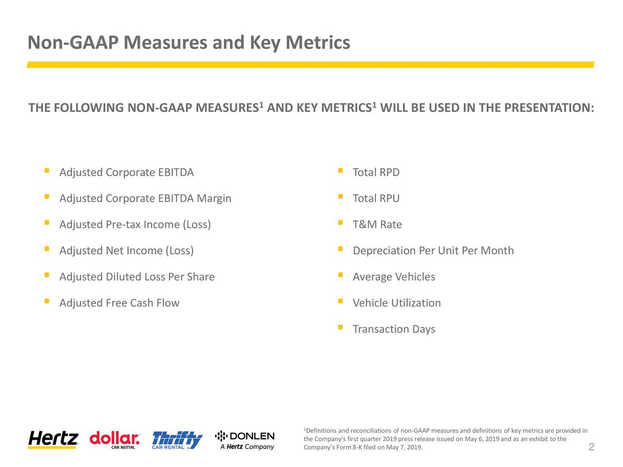 THE FOLLOWING NON-GAAP MEASURES AND KEY METRICS WILL BE USED IN THE PRESENTATION: ▪ Adjusted Corporate EBITDA ▪ Total RPD ▪ Adjusted Corporate EBITDA Margin ▪ Total RPU ▪ Adjusted Pre-tax Income (Loss) ▪ T&M Rate ▪ Adjusted Net Income (Loss) ▪ Depreciation Per Unit Per Month ▪ Adjusted Diluted Loss Per Share ▪ Average Vehicles ▪ Adjusted Free Cash Flow ▪ Vehicle Utilization ▪ Transaction Days 1Definitions and reconciliations of non-GAAP measures and definitions of key metrics are provided in the Company's first quarter 2019press release issued on May 6, 2019and as an exhibit to the Company's Form8-Kfiled on May 7, 2019. 2