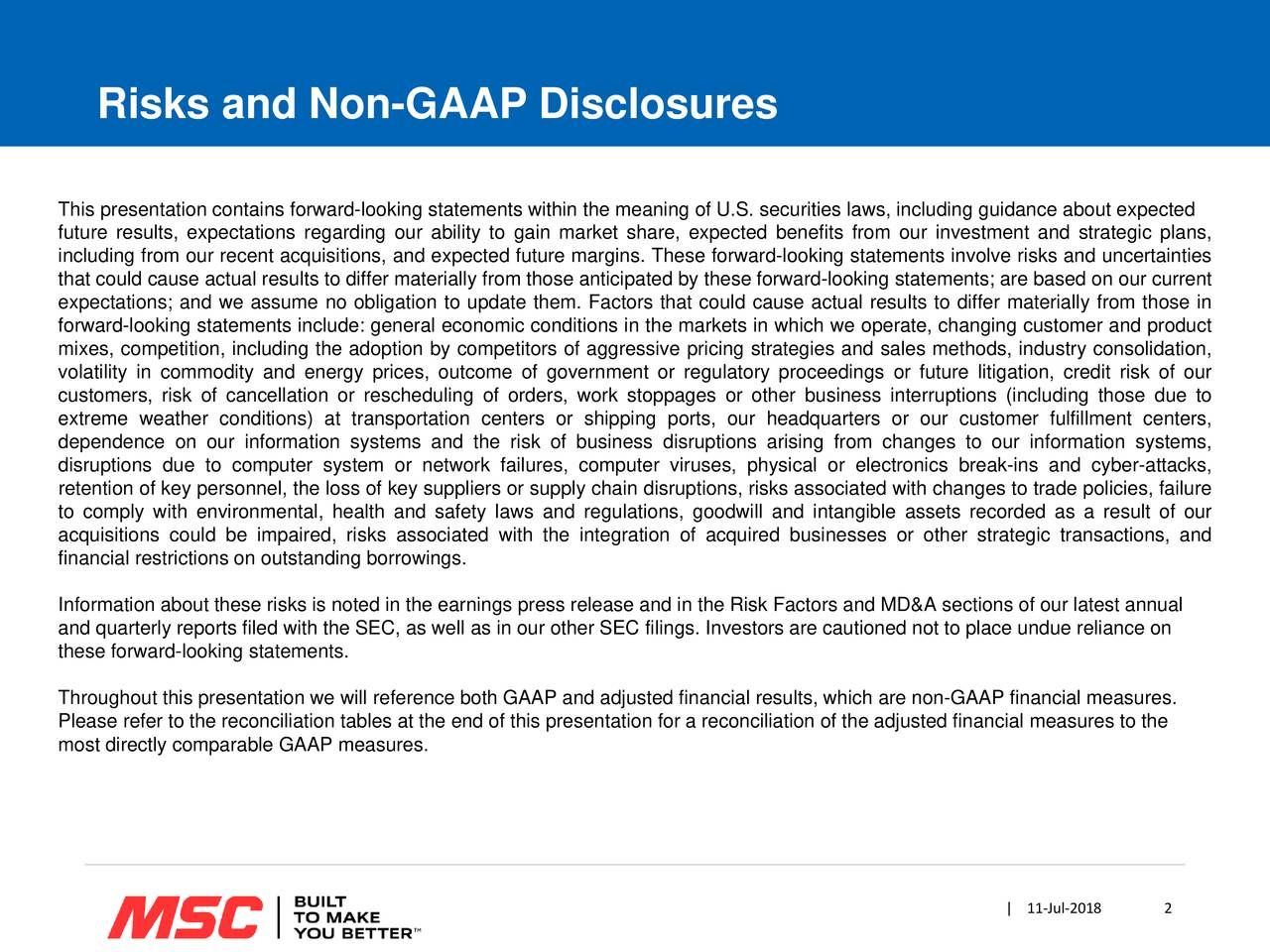 This presentation contains forward-looking statements within the meaning of U.S. securities laws, including guidance about expected future results, expectations regarding our ability to gain market share, expected benefits from our investment and strategic plans, including from our recent acquisitions, and expected future margins. These forward-looking statements involve risks and uncertainties that could cause actual results to differ materially from those anticipated by these forward-looking statements; are based on our current expectations; and we assume no obligation to update them. Factors that could cause actual results to differ materially from those in forward-looking statements include: general economic conditions in the markets in which we operate, changing customer and product mixes, competition, including the adoption by competitors of aggressive pricing strategies and sales methods, industry consolidation, volatility in commodity and energy prices, outcome of government or regulatory proceedings or future litigation, credit risk of our customers, risk of cancellation or rescheduling of orders, work stoppages or other business interruptions (including those due to extreme weather conditions) at transportation centers or shipping ports, our headquarters or our customer fulfillment centers, dependence on our information systems and the risk of business disruptions arising from changes to our information systems, disruptions due to computer system or network failures, computer viruses, physical or electronics break-ins and cyber-attacks, retention of key personnel, the loss of key suppliers or supply chain disruptions, risks associated with changes to trade policies, failure to comply with environmental, health and safety laws and regulations, goodwill and intangible assets recorded as a result of our acquisitions could be impaired, risks associated with the integration of acquired businesses or other strategic transactions, and financial restrictions on ou