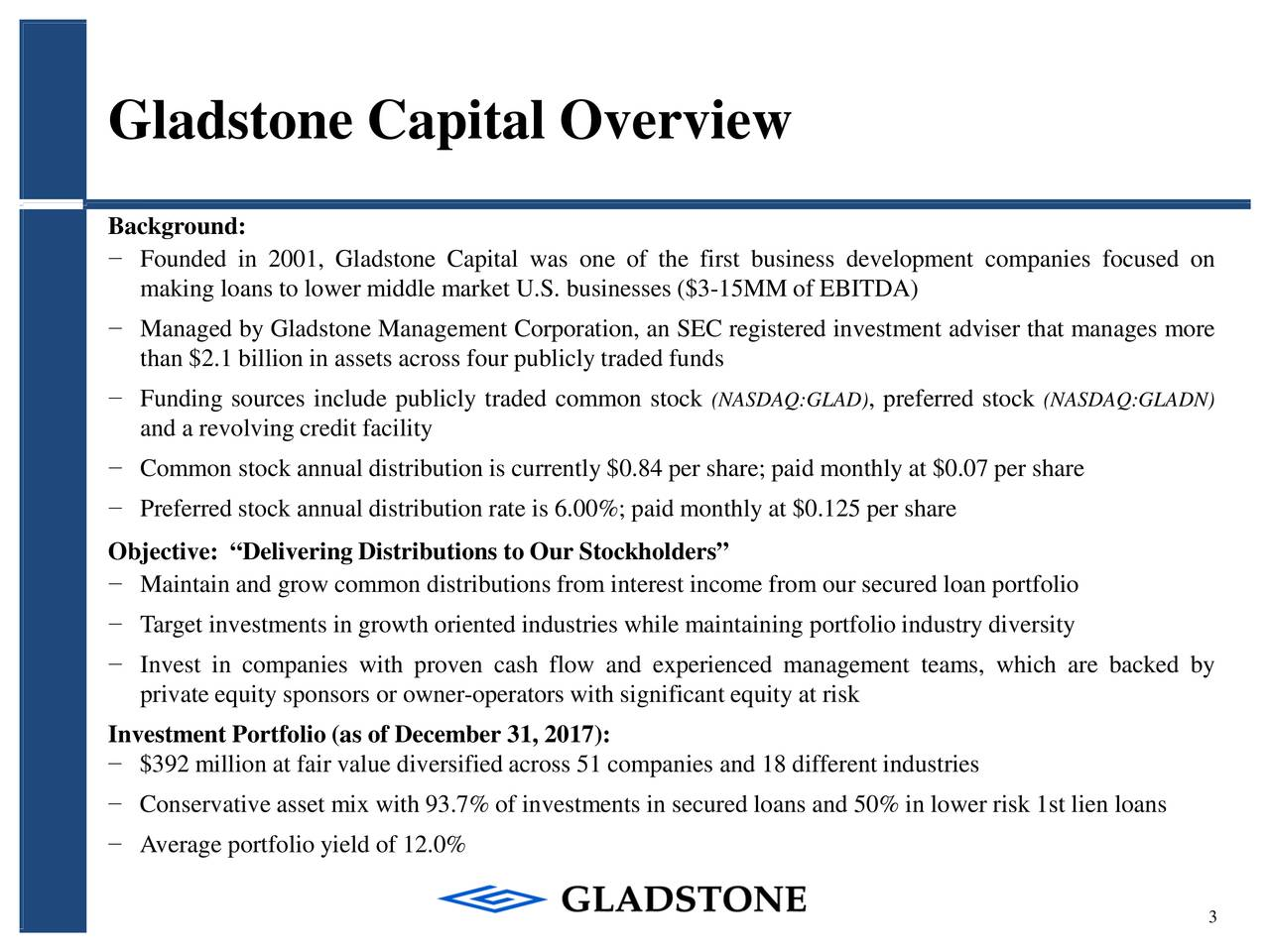"""Background: − Founded in 2001, Gladstone Capital was one of the first business development companies focused on making loans to lower middle market U.S. businesses ($3-15MM of EBITDA) − Managed by Gladstone Management Corporation, an SEC registered investment adviser that manages more than $2.1 billion in assets across four publicly traded funds − Funding sources include publicly traded common stock (NASDAQ:GLAD) , preferred stoc(NASDAQ:GLADN) and a revolving credit facility − Commonstock annual distribution is currently $0.84 per share; paid monthly at $0.07 per share − Preferred stock annual distribution rate is 6.00%; paid monthly at $0.125 per share Objective: """"Delivering Distributions to Our Stockholders"""" − Maintain and grow commondistributions from interest income from our secured loan portfolio − Target investments in growth oriented industries while maintaining portfolioindustry diversity − Invest in companies with proven cash flow and experienced management teams, which are backed by private equity sponsors or owner-operatorswith significant equity at risk Investment Portfolio (as of December 31, 2017): − $392 million at fair value diversified across 51 companies and 18 different industries − Conservative asset mix with 93.7% of investments in secured loans and 50% in lower risk 1st lien loans − Average portfolio yield of 12.0% 3"""