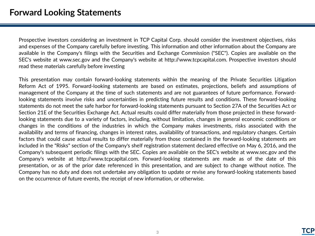 """Prospective investors considering an investment in TCP Capital Corp. should consider the investment objectives, risks and expenses of the Company carefully beforeinvesting. This information and other information about the Company are available in the Company's filings with the Securities and Exchange Commission (""""SEC""""). Copies are available on the SEC's website at www.sec.gov and the Company's website at http://www.tcpcapital.com. Prospective investors should read these materials carefully beforeinvesting This presentation may contain forward-looking statements within the meaning of the Private Securities Litigation Reform Act of 1995. Forward-looking statements are based on estimates, projections, beliefs and assumptions of management of the Company at the time of such statements and are not guarantees of future performance. Forward- looking statements involve risks and uncertainties in predicting future results and conditions. These forward-looking statements do not meet the safe harbor for forward-looking statements pursuant to Section 27A of the Securities Act or Section 21E of the Securities Exchange Act. Actual results could differ materially from those projected in these forward- looking statements due to a variety of factors, including, without limitation, changes in general economic conditions or changes in the conditions of the industries in which the Company makes investments, risks associated with the availability and terms of financing, changes in interest rates, availability of transactions, and regulatory changes. Certain factors that could cause actual results to differ materially from those contained in the forward-looking statements are included in the """"Risks"""" section of the Company's shelf registration statement declared effective on May 6, 2016, and the Company's subsequent periodic filings with the SEC. Copies are available on the SEC's website at www.sec.gov and the Company's website at http://www.tcpcapital.com. Forward-looking statements are """