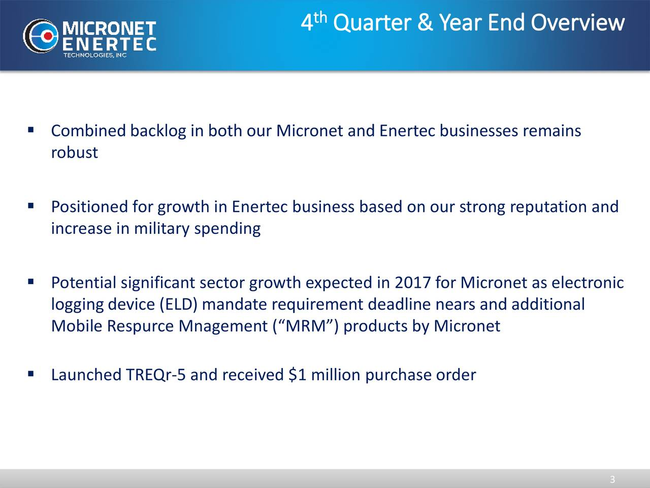 4 Quarter & Year End Overview Combined backlog in both our Micronet and Enertec businesses remains robust Positioned for growth in Enertec business based on our strong reputation and increase in military spending Potential significant sector growth expected in 2017 for Micronet as electronic logging device (ELD) mandate requirement deadline nears and additional Mobile Respurce Mnagement (MRM) products by Micronet Launched TREQr-5 and received $1 million purchase order