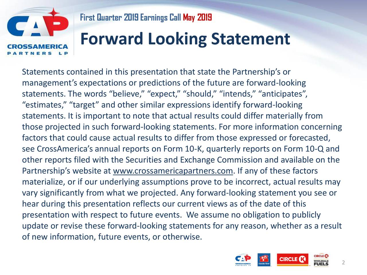 """Forward Looking Statement Statements contained in this presentation that state the Partnership's or management's expectations or predictions of the future are forward-looking statements. The words """"believe,"""" """"expect,"""" """"should,"""" """"intends,"""" """"anticipates"""", """"estimates,"""" """"target"""" and other similar expressions identify forward-looking statements. It is important to note that actual results could differ materially from those projected in such forward-looking statements. For more information concerning factors that could cause actual results to differ from those expressed or forecasted, see CrossAmerica's annual reports on Form 10-K, quarterly reports on Form 10-Q and other reports filed with the Securities and Exchange Commission and available on the Partnership's website at www.crossamericapartners.com. If any of these factors materialize, or if our underlying assumptions prove to be incorrect, actual results may vary significantly from what we projected. Any forward-looking statement you see or hear during this presentation reflects our current views as of the date of this presentation with respect to future events. We assume no obligation to publicly update or revise these forward-looking statements for any reason, whether as a result of new information, future events, or otherwise. 2"""
