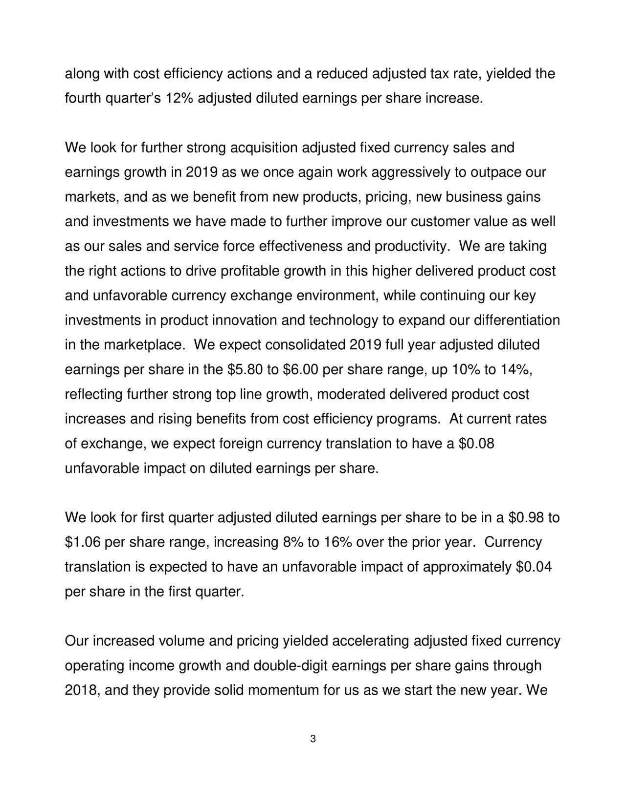 fourth quarter's 12% adjusted diluted earnings per share increase. We look for further strong acquisition adjusted fixed currency sales and earnings growth in 2019 as we once again work aggressively to outpace our markets, and as we benefit from new products, pricing, new business gains and investments we have made to further improve our customer value as well as our sales and service force effectiveness and productivity. We are taking the right actions to drive profitable growth in this higher delivered product cost and unfavorable currency exchange environment, while continuing our key investments in product innovation and technology to expand our differentiation in the marketplace. We expect consolidated 2019 full year adjusted diluted earnings per share in the $5.80 to $6.00 per share range, up 10% to 14%, reflecting further strong top line growth, moderated delivered product cost increases and rising benefits from cost efficiency programs. At current rates of exchange, we expect foreign currency translation to have a $0.08 unfavorable impact on diluted earnings per share. We look for first quarter adjusted diluted earnings per share to be in a $0.98 to $1.06 per share range, increasing 8% to 16% over the prior year. Currency translation is expected to have an unfavorable impact of approximately $0.04 per share in the first quarter. Our increased volume and pricing yielded accelerating adjusted fixed currency operating income growth and double-digit earnings per share gains through 2018, and they provide solid momentum for us as we start the new year. We 3