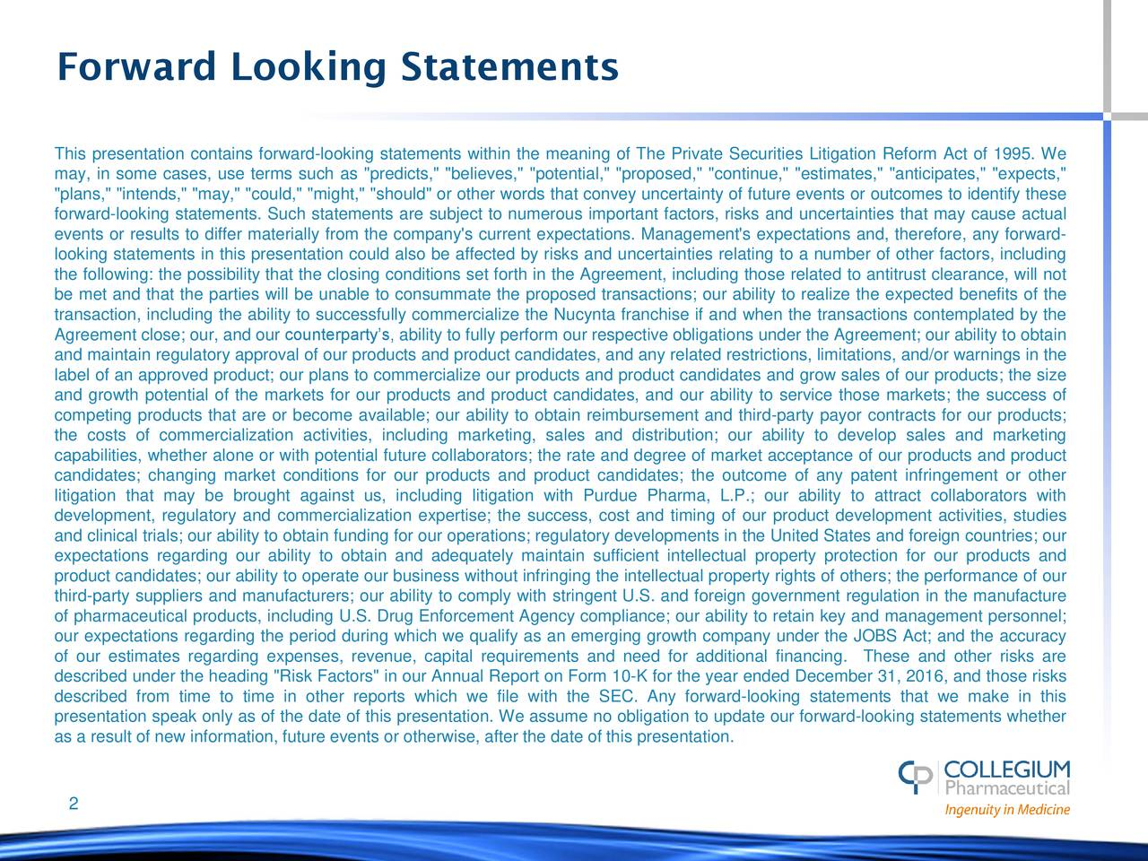 """This presentation contains forward-looking statements within the meaning of The Private Securities Litigation Reform Act of 1995. We may, in some cases, use terms such as """"predicts,"""" """"believes,"""" """"potential,"""" """"proposed,"""" """"continue,"""" """"estimates,"""" """"anticipates,"""" """"expects,"""" """"plans,"""" """"intends,"""" """"may,"""" """"could,"""" """"might,"""" """"should"""" or other words that convey uncertainty of future events or outcomes to identify these forward-looking statements. Such statements are subject to numerous important factors, risks and uncertainties that may cause actual events or results to differ materially from the company's current expectations. Management's expectations and, therefore, any forward- looking statements in this presentation could also be affected by risks and uncertainties relating to a number of other factors, including the following: the possibility that the closing conditions set forth in the Agreement, including those related to antitrust clearance, will not be met and that the parties will be unable to consummate the proposed transactions; our ability to realize the expected benefits of the transaction, including the ability to successfully commercialize the Nucynta franchise if and when the transactions contemplated by the Agreement close; our, and our counterparty's, ability to fully perform our respective obligations under the Agreement; our ability to obtain and maintain regulatory approval of our products and product candidates, and any related restrictions, limitations, and/or warnings in the label of an approved product; our plans to commercialize our products and product candidates and grow sales of our products; the size and growth potential of the markets for our products and product candidates, and our ability to service those markets; the success of competing products that are or become available; our ability to obtain reimbursement and third-party payor contracts for our products; the costs of commercialization activities, including marketing, sales and distribut"""