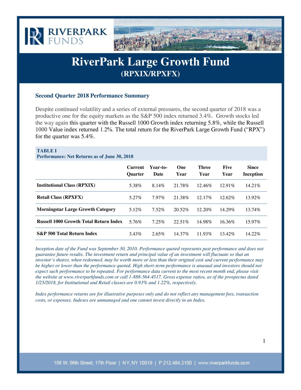 "(RPXIX/RPXFX) Second Quarter 2018 Performance Summary Despite continued volatility and a series of external pressures, the second quarter of 2018 was a productive one for the equity markets as the S&P 500 index returned 3.4%. Growth stocks led the way again this quarter with the Russell 1000 Growth index returning 5.8%, while the Russell 1000 Value index returned 1.2%. The total return for the RiverPark Large Growth Fund (""RPX"") for the quarter was 5.4%. TABLE I Performance: Net Returns as of June 30, 2018 Current Year-to- One Three Five Since Quarter Date Year Year Year Inception Institutional Class (RPXIX) 5.38% 8.14% 21.78% 12.46% 12.91% 14.21% Retail Class (RPXFX) 5.27% 7.97% 21.38% 12.17% 12.62% 13.92% Morningstar Large Growth Category 5.12% 7.52% 20.52% 12.20% 14.29% 13.74% Russell 1000 Growth Total Return Index5.76% 7.25% 22.51% 14.98% 16.36% 15.97% S&P 500 Total Return Index 3.43% 2.65% 14.37% 11.93% 13.42% 14.22% Inception date of the Fund was September 30, 2010. Performance quoted represents past performance and does not guarantee future results. The investment return and principal value of an investment will fluctuate so that an investor's shares, when redeemed, may be worth more or less than their original cost and current performance may be higher or lower than the performance quoted. High short-term performance is unusual and investors should not expect such performance to be repeated. For performance data current to the most recent month end, please visit the website at www.riverparkfunds.com or call 1-888-564-4517. Gross expense ratios, as of the prospectus dated 1/25/2018, for Institutional and Retail classes are 0.93% and 1.22%, respectively. Index performance returns are for illustrative purposes only and do not reflect any management fees, transaction costs, or expenses. Indexes are unmanaged and one cannot invest directl. in an Index 1"