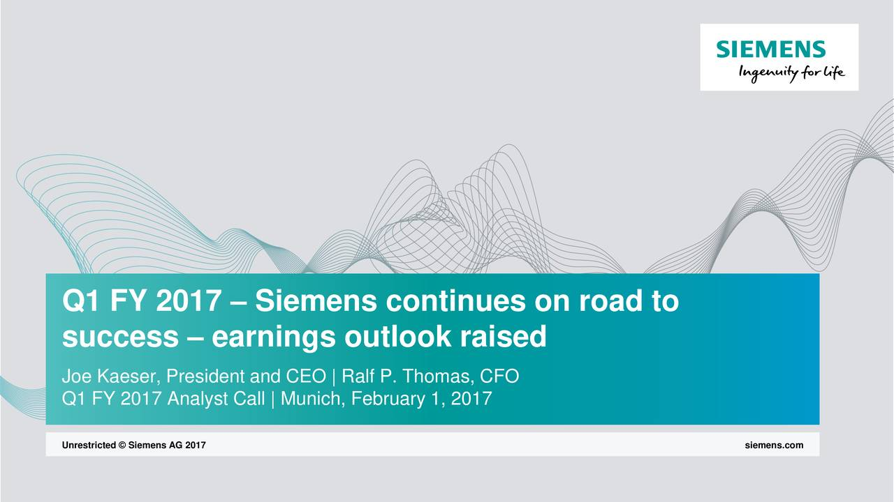 success  earnings outlook raised Joe Kaeser, President and CEO   Ralf P. Thomas, CFO Q1 FY 2017 Analyst Call   Munich, February 1, 2017 Unrestricted  Siemens AG 2017 siemens.com