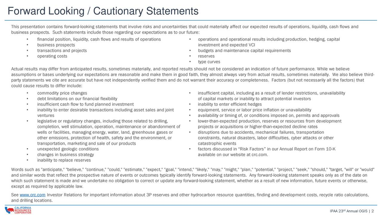 This presentation contains forward-looking statements that involve risks and uncertainties that could materially affect our expected results of operations, liquidity, cash flows and business prospects. Such statements include those regarding our expectations as to our future: financial position, liquidity, cash flows and results of operations  operations and operational results including production, hedging, capital business prospects investment and expected VCI transactions and projects  budgets and maintenance capital requirements operating costs  reserves type curves Actual results may differ from anticipated results, sometimes materially, and reported results should not be considered an indication of future performance. While we believe assumptions or bases underlying our expectations are reasonable and make them in good faith, they almost always vary from actual results, sometimes materially. We also believe third- party statements we cite are accurate but have not independently verified them and do not warrant their accuracy or completeness. Factors (but not necessarily all the factors) that could cause results to differ include: commodity price changes  insufficient capital, including as a result of lender restrictions, unavailability debt limitations on our financial flexibility of capital markets or inability to attract potential investors insufficient cash flow to fund planned investment  inability to enter efficient hedges inability to enter desirable transactions including asset sales and joint  equipment, service or labor price inflation or unavailability ventures  availability or timing of, or conditions imposed on, permits and approvals legislative or regulatory changes, including those related to drilling,  lower-than-expected production, reserves or resources from development completion, well stimulation, operation, maintenance or abandonment of projects or acquisitions or higher-than-expected decline rates wells or facilities, managing energy, wate