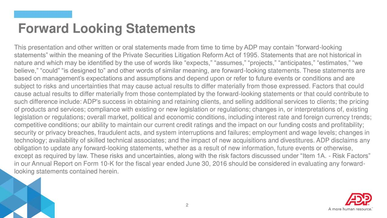 This presentation and other written or oral statements made from time to time by ADP may contain forward-looking statements within the meaning of the Private Securities Litigation ReformAct of 1995. Statements that are not historical in nature and which may be identified by the use of words like expects, assumes, projects, anticipates, estimates, we believe, could is designed to and other words of similar meaning, are forward-looking statements. These statements are based on managements expectations and assumptions and depend upon or refer to future events or conditions and are subject to risks and uncertainties that may cause actual results to differ materially from those expressed. Factors that could cause actual results to differ materially from those contemplated by the forward-looking statements or that could contribute to such difference include: ADP's success in obtaining and retaining clients, and selling additional services to clients; the pricing of products and services; compliance with existing or new legislation or regulations; changes in, or interpretations of, existing legislation or regulations; overall market, political and economic conditions, including interest rate and foreign currency trends; competitive conditions; our ability to maintain our current credit ratings and the impact on our funding costs and profitability; security or privacy breaches, fraudulent acts, and system interruptions and failures; employment and wage levels; changes in technology; availability of skilled technical associates; and the impact of new acquisitions and divestitures. ADP disclaims any obligation to update any forward-looking statements, whether as a result of new information, future events or otherwise, except as required by law. These risks and uncertainties, along with the risk factors discussed under Item 1A. - Risk Factors in our Annual Report on Form 10-K for the fiscal year ended June 30, 2016 should be considered in evaluating any forward- looking statem
