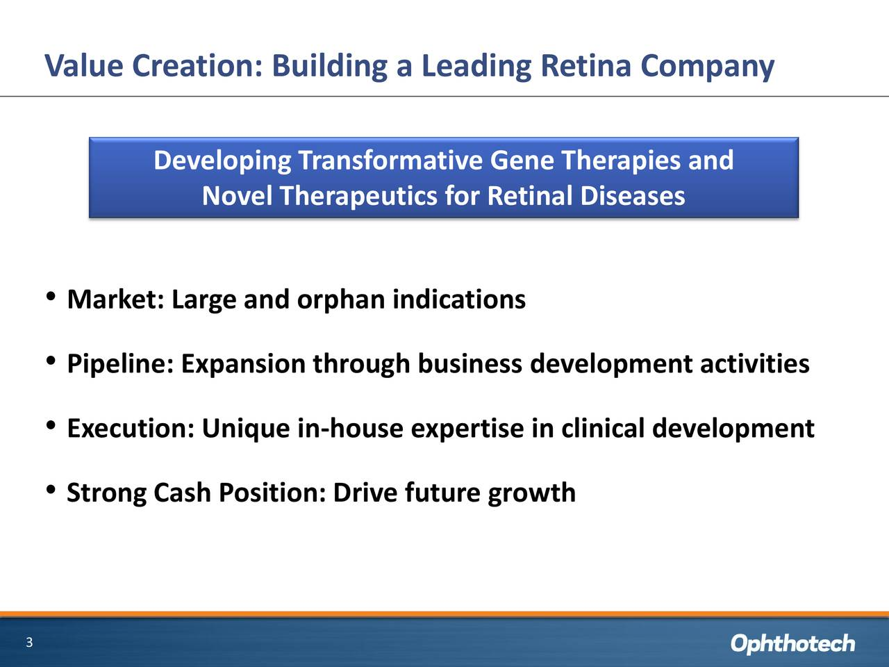 Developing Transformative Gene Therapies and Novel Therapeutics for Retinal Diseases • Market: Large and orphan indications • Pipeline: Expansion through business development activities • Execution: Unique in-house expertise in clinical development • Strong Cash Position: Drive future growth 3
