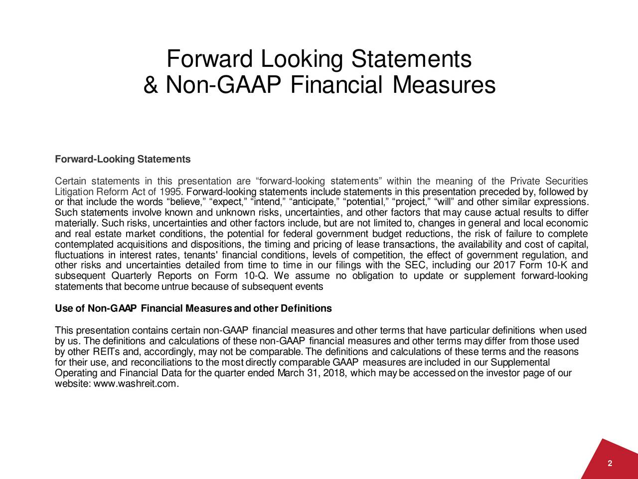 "& Non-GAAP Financial Measures Forward-Looking Statements Certain statements in this presentation are ""forward-looking statements"" within the meaning of the Private Securities or that include the words ""believe,"" ""expect,"" ""intend,"" ""anticipate,"" ""potential,"" ""project,"" ""will"" and other similar expressions. Such statements involve known and unknown risks, uncertainties, and other factors that may cause actual results to differ materially. Such risks, uncertainties and other factors include, but are not limited to, changes in general and local economic and real estate market conditions, the potential for federal government budget reductions, the risk of failure to complete contemplated acquisitions and dispositions, the timing and pricing of lease transactions, the availability and cost of capital, fluctuations in interest rates, tenants' financial conditions, levels of competition, the effect of government regulation, and other risks and uncertainties detailed from time to time in our filings with the SEC, including our 2017 Form 10-K and subsequent Quarterly Reports on Form 10-Q. We assume no obligation to update or supplement forward-looking statements that becomeuntrue because of subsequent events Use of Non-GAAP Financial Measuresandother Definitions This presentation contains certain non-GAAP financial measures and other terms that have particular definitions when used by us. The definitions and calculations of these non-GAAP financial measures and other terms maydiffer from those used by other REITs and, accordingly, may not be comparable.The definitions and calculations of these terms and the reasons for their use, and reconciliations to the mostdirectly comparable GAAP measures areincluded in our Supplemental Operating and Financial Data for the quarter ended March 31, 2018, which maybe accessedonthe investor page of our website: www.washreit.com. 2"