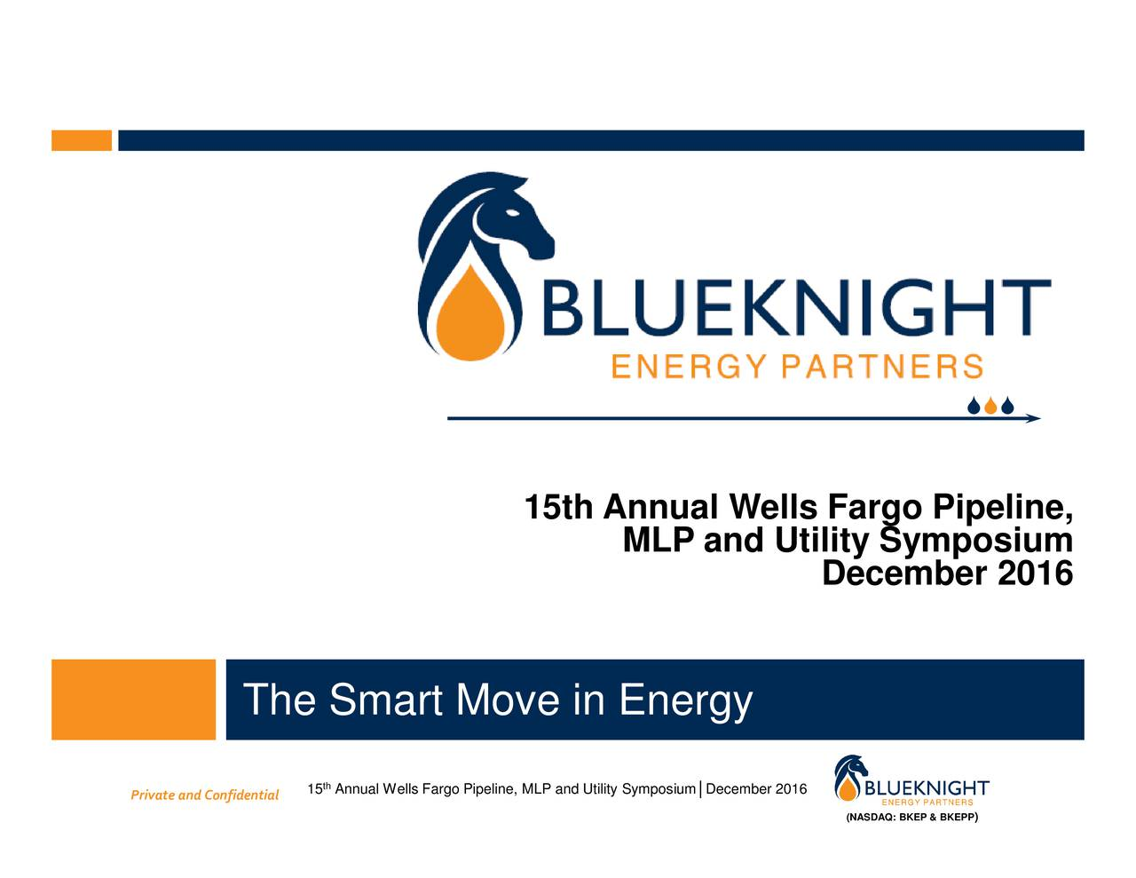 ) (NASDAQ: BKEP & BKEPP December 2016 December 2016 ium MLP and Utility Symposium 15th Annual Wells Fargo Pipeline, Annual Wells Fargo Pipeline, MLP and Utility Sympos th 15 The Smart Move in Energy Private and Confidential
