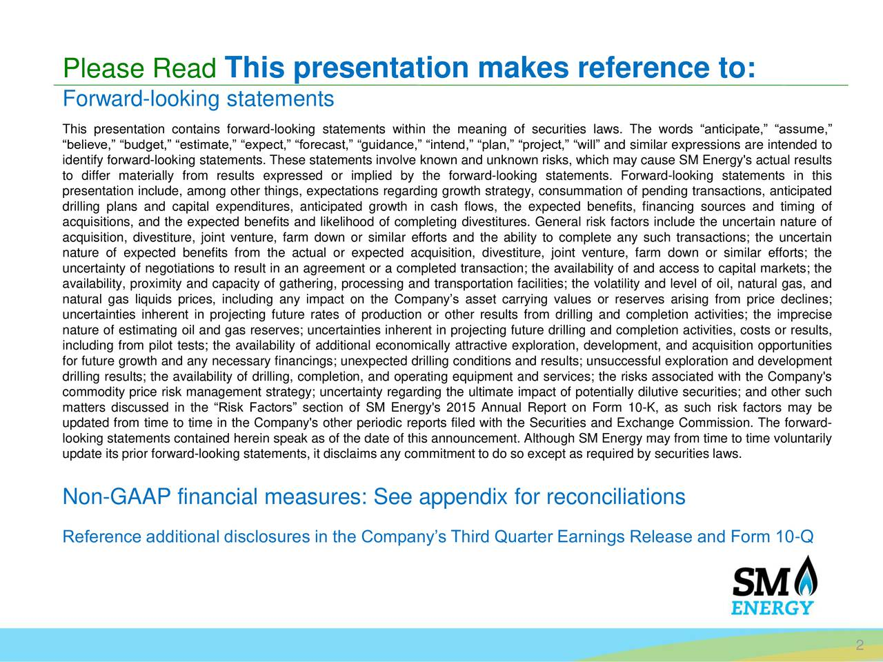 Forward-looking statements This presentation contains forward-looking statements within the meaning of securities laws. The words anticipate, assume, believe, budget, estimate, expect, forecast, guidance, intend, plan, project, will and similar expressions are intended to identify forward-looking statements. These statements involve known and unknown risks, which may cause SM Energy's actual results to differ materially from results expressed or implied by the forward-looking statements. Forward-looking statements in this presentation include, among other things, expectations regarding growth strategy, consummation of pending transactions, anticipated drilling plans and capital expenditures, anticipated growth in cash flows, the expected benefits, financing sources and timing of acquisitions, and the expected benefits and likelihood of completing divestitures. General risk factors include the uncertain nature of acquisition, divestiture, joint venture, farm down or similar efforts and the ability to complete any such transactions; the uncertain nature of expected benefits from the actual or expected acquisition, divestiture, joint venture, farm down or similar efforts; the uncertainty of negotiations to result in an agreement or a completed transaction; the availability of and access to capital markets; the availability, proximity and capacity of gathering, processing and transportation facilities; the volatility and level of oil, natural gas, and natural gas liquids prices, including any impact on the Companys asset carrying values or reserves arising from price declines; uncertainties inherent in projecting future rates of production or other results from drilling and completion activities; the imprecise nature of estimating oil and gas reserves; uncertainties inherent in projecting future drilling and completion activities, costs or results, including from pilot tests; the availability of additional economically attractive exploration, development, and acquisition opportunities for future growth and any necessary financings; unexpected drilling conditions and results; unsuccessful exploration and development drilling results; the availability of drilling, completion, and operating equipment and services; the risks associated with the Company's commodity price risk management strategy; uncertainty regarding the ultimate impact of potentially dilutive securities; and other such matters discussed in the Risk Factors section of SM Energy's 2015 Annual Report on Form 10-K, as such risk factors may be updated from time to time in the Company's other periodic reports filed with the Securities and Exchange Commission. The forward- looking statements contained herein speak as of the date of this announcement. Although SM Energy may from time to time voluntarily update its prior forward-looking statements, it disclaims any commitment to do so except as required by securities laws. Non-GAAP financial measures: See appendix for reconciliations Reference additional disclosures in the Companys Third Quarter Earnings Release and Form 10-Q 2