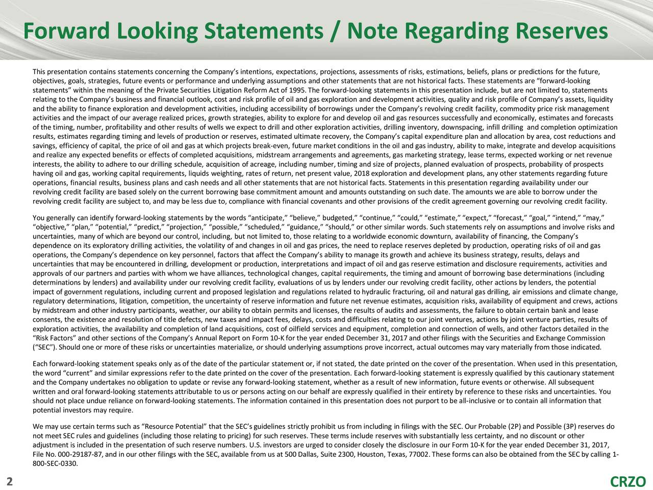 """This presentation contains statements concerning the Company's intentions, expectations, projections, assessments of risks, estimations, beliefs, plans or predictions for the future, objectives, goals, strategies, future events or performance and underlying assumptions and other statements that are not historical facts. These statements are """"forward-looking statements"""" within the meaning of the Private Securities Litigation Reform Act of 1995.The forward-looking statements in this presentation include, but are not limited to, statements relating to the Company's business and financial outlook, cost and risk profile of oil and gas exploration and development activities, quality and risk profile of Company's assets, liquidity and theability tofinance exploration and development activities, including accessibility of borrowings under the Company's revolving credit facility, commodity price risk management activities and the impact of our average realized prices, growth strategies, ability to explore for and develop oil and gas resources successfully and economically, estimates and forecasts of the timing, number, profitability and other results of wells we expect to drill and other exploration activities, drillinginventory, downspacing, infill drilling and completion optimization results, estimates regarding timing and levels of production or reserves, estimated ultimate recovery, the Company's capitalexpenditure plan and allocation by area, cost reductions and savings, efficiency of capital, the price of oil and gas at which projects break-even, future market conditions in the oil and gas industry, ability tomake,integrate and develop acquisitions and realize any expected benefits or effects of completed acquisitions, midstream arrangements and agreements, gas marketing strategy, lease terms, expected working or net revenue interests, the ability to adhere to our drilling schedule, acquisition of acreage, including number, timing and size of projects, planned evaluati"""