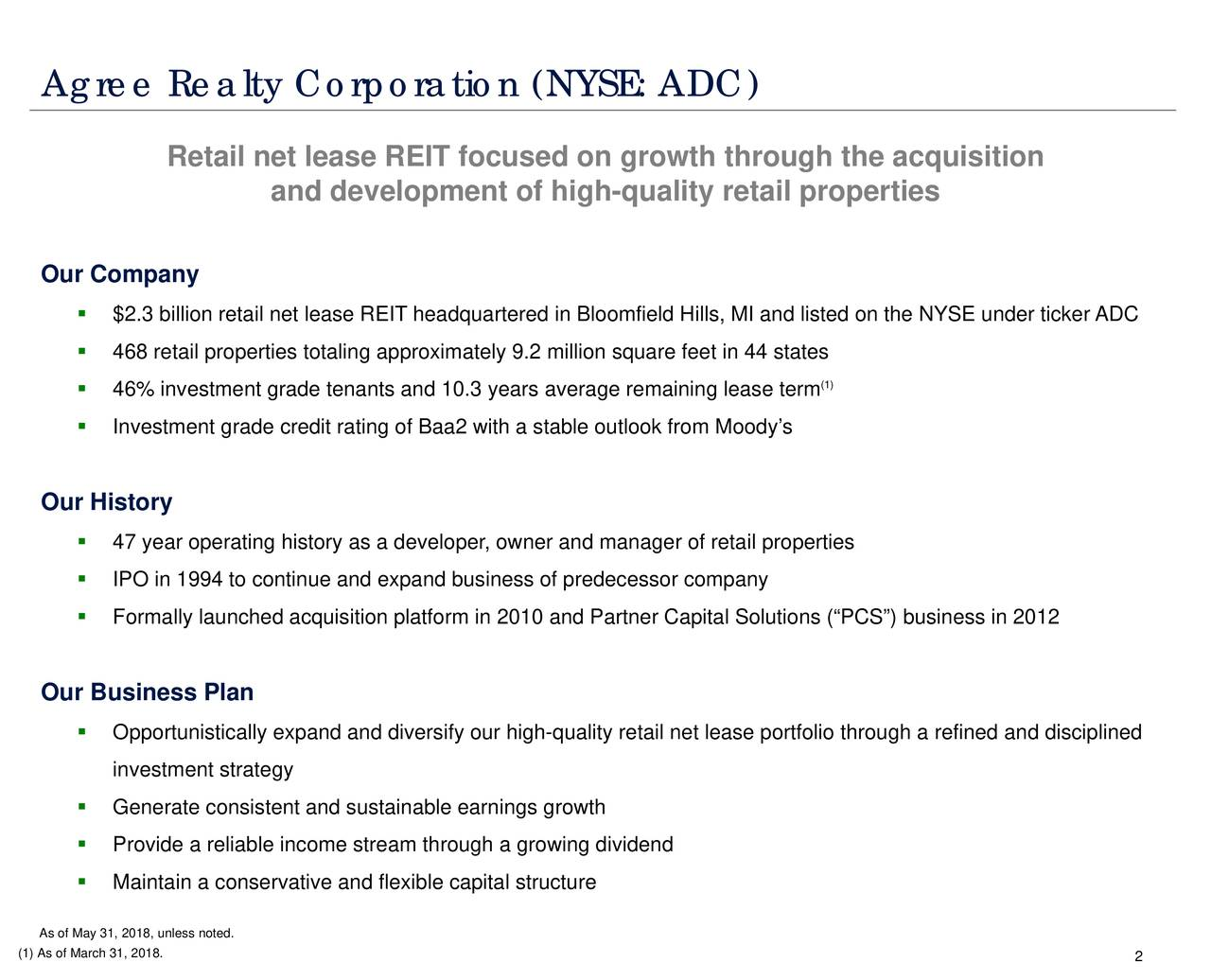 """Retail net lease REIT focused on growth through the acquisition and development of high-quality retail properties Our Company  $2.3 billion retail net lease REIT headquartered in Bloomfield Hills, MI and listed on the NYSE under ticker ADC  468 retail properties totaling approximately 9.2 million square feet in 44 states (1)  46% investment grade tenants and 10.3 years average remaining lease term  Investment grade credit rating of Baa2 with a stable outlook from Moody's Our History  47 year operating history as a developer, owner and manager of retail properties  IPO in 1994 to continue and expand business of predecessor company  Formally launched acquisition platform in 2010 and Partner Capital Solutions (""""PCS"""") business in 2012 Our Business Plan  Opportunistically expand and diversify our high-quality retail net lease portfolio through a refined and disciplined investment strategy  Generate consistent and sustainable earnings growth  Provide a reliable income stream through a growing dividend  Maintain a conservative and flexible capital structure As of May 31, 2018, unless noted. (1) As of March 31, 2018. 2"""