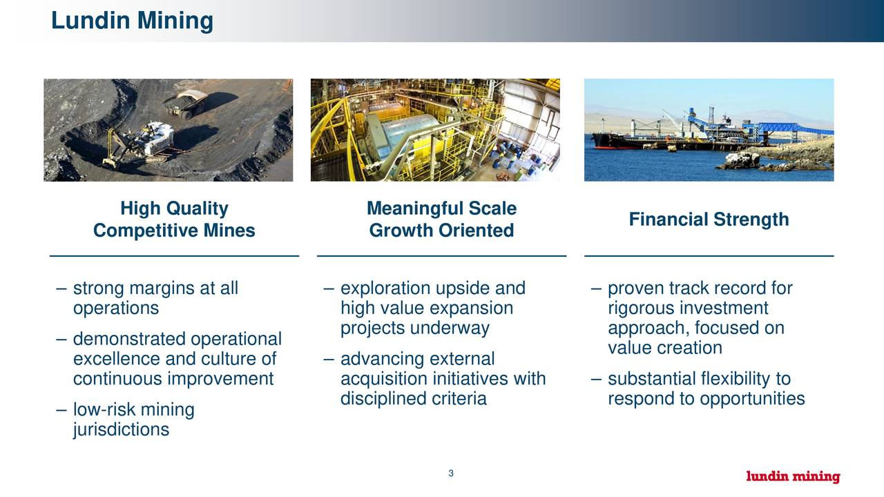 High Quality Meaningful Scale Financial Strength Competitive Mines Growth Oriented – strong margins at all – exploration upside and – proven track record for operations high value expansion rigorous investment projects underway approach, focused on – demonstrated operational value creation excellence and culture of – advancing external continuous improvement acquisition initiatives with – substantial flexibility to disciplined criteria respond to opportunities – low-risk mining jurisdictions 3