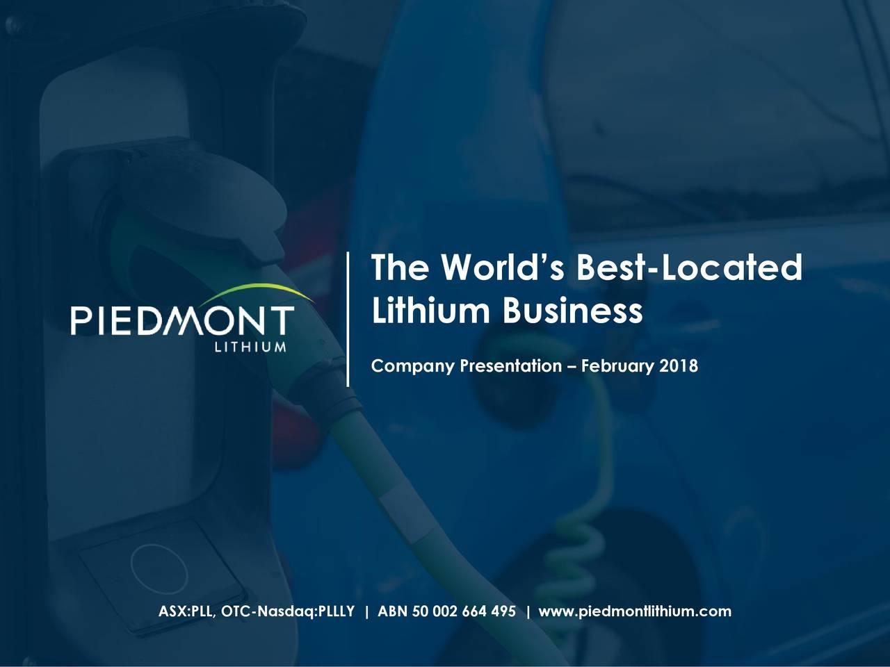 Lithium Business Company Presentation – February 2018 ASX:PLL, OTC-Nasdaq:PLLLY   ABN 50 002 664 495   www.piedmontlithium.com