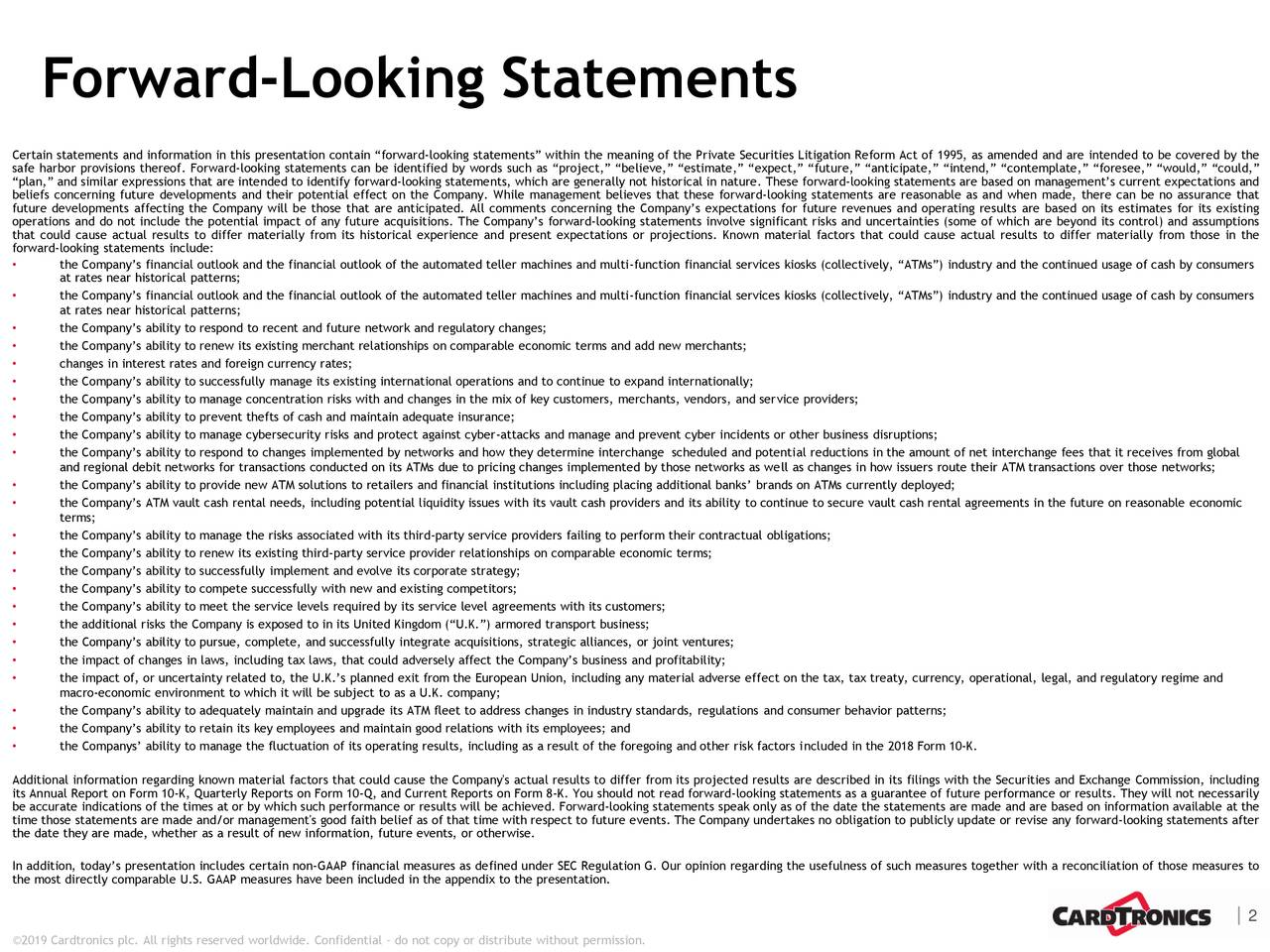 "Certain statements and information in this presentation contain ""forward-looking statements"" within the meaning of the Private Securities Litigation Reform Act of 1995, as amended and are intended to be covered by the safe harbor provisions thereof. Forward-looking statements can be identified by words such as ""project,"" ""believe,"" ""estimate,"" ""expect,"" ""future,"" ""anticipate,"" ""intend,"" ""contemplate,"" ""foresee,"" ""would,"" ""could,"" ""plan,"" and similar expressions that are intended to identify forward-looking statements, which are generally not historical in nature. These forward-looking statements are based on management's current expectations and beliefs concerning future developments and their potential effect on the Company. While management believes that these forward-looking statements are reasonable as and when made, there can be no assurance that future developments affecting the Company will be those that are anticipated. All comments concerning the Company's expectations for future revenues and operating results are based on its estimates for its existing operations and do not include the potential impact of any future acquisitions. The Company's forward-looking statements involve significant risks and uncertainties (some of which are beyond its control) and assumptions that could cause actual results to differ materially from its historical experience and present expectations or projections. Known material factors that could cause actual results to differ materially from those in the forward-looking statements include: • the Company's financial outlook and the financial outlook of the automated teller machines and multi-function financial services kiosks (collectively, ""ATMs"") industry and the continued usage of cash by consumers at rates near historical patterns; • the Company's financial outlook and the financial outlook of the automated teller machines and multi-function financial services kiosks (collectively, ""ATMs"") industry and the continued usage of cash by consumers at rates near historical patterns; • the Company's ability to respond to recent and future network and regulatory changes; • the Company's ability to renew its existing merchant relationships on comparable economic terms and add new merchants; • changes in interest rates and foreign currency rates; • the Company's ability to successfully manage its existing international operations and to continue to expand internationally; • the Company's ability to manage concentration risks with and changes in the mix of key customers, merchants, vendors, and service providers; • the Company's ability to prevent thefts of cash and maintain adequate insurance; • the Company's ability to manage cybersecurity risks and protect against cyber-attacks and manage and prevent cyber incidents or other business disruptions; • the Company's ability to respond to changes implemented by networks and how they determine interchange scheduled and potential reductions in the amount of net interchange fees that it receives from global and regional debit networks for transactions conducted on its ATMs due to pricing changes implemented by those networks as well as changes in how issuers route their ATM transactions over those networks; • the Company's ability to provide new ATM solutions to retailers and financial institutions including placing additional banks' brands on ATMs currently deployed; • the Company's ATM vault cash rental needs, including potential liquidity issues with its vault cash providers and its ability to continue to secure vault cash rental agreements in the future on reasonable economic terms; • the Company's ability to manage the risks associated with its third-party service providers failing to perform their contractual obligations; • the Company's ability to renew its existing third-party service provider relationships on comparable economic terms; • the Company's ability to successfully implement and evolve its corporate strategy; • the Company's ability to compete successfully with new and existing competitors; • the Company's ability to meet the service levels required by its service level agreements with its customers; • the additional risks the Company is exposed to in its United Kingdom (""U.K."") armored transport business; • the Company's ability to pursue, complete, and successfully integrate acquisitions, strategic alliances, or joint ventures; • the impact of changes in laws, including tax laws, that could adversely affect the Company's business and profitability; • the impact of, or uncertainty related to, the U.K.'s planned exit from the European Union, including any material adverse effect on the tax, tax treaty, currency, operational, legal, and regulatory regime and macro-economic environment to which it will be subject to as a U.K. company; • the Company's ability to adequately maintain and upgrade its ATM fleet to address changes in industry standards, regulations and consumer behavior patterns; • the Company's ability to retain its key employees and maintain good relations with its employees; and • the Companys' ability to manage the fluctuation of its operating results, including as a result of the foregoing and other risk factors included in the 2018 Form 10-K. Additional information regarding known material factors that could cause the Company's actual results to differ from its projected results are described in its filings with the Securities and Exchange Commission, including its Annual Report on Form 10-K, Quarterly Reports on Form 10-Q, and Current Reports on Form 8-K. You should not read forward-looking statements as a guarantee of future performance or results. They will not necessarily be accurate indications of the times at or by which such performance or results will be achieved. Forward-looking statements speak only as of the date the statements are made and are based on information available at the time those statements are made and/or management's good faith belief as of that time with respect to future events. The Company undertakes no obligation to publicly update or revise any forward-looking statements after the date they are made, whether as a result of new information, future events, or otherwise. In addition, today's presentation includes certain non-GAAP financial measures as defined under SEC Regulation G. Our opinion regarding the usefulness of such measures together with a reconciliation of those measures to the most directly comparable U.S. GAAP measures have been included in the appendix to the presentation. 