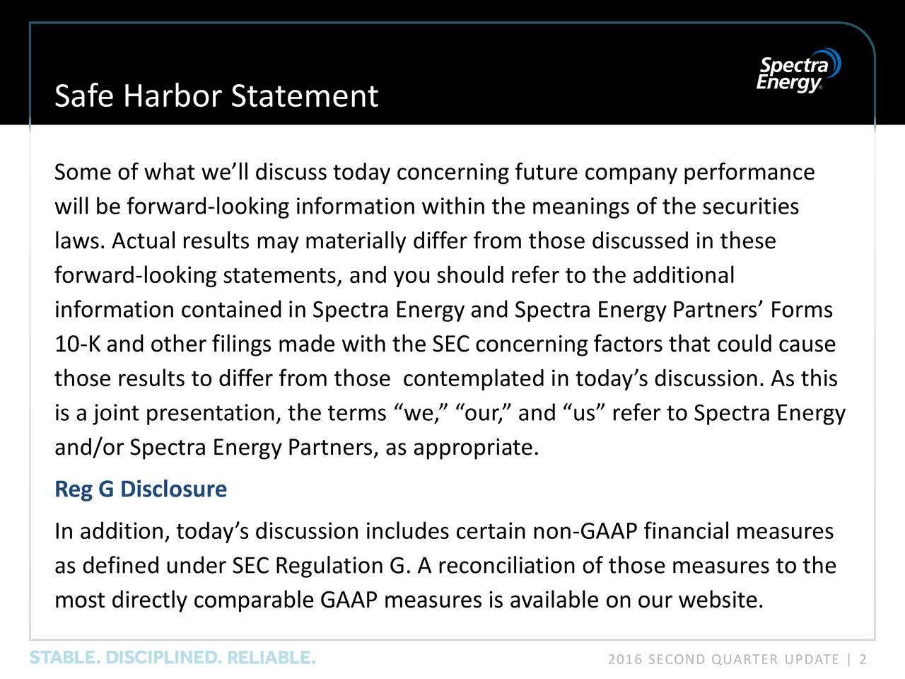 Some of what well discuss today concerning future company performance will be forward-looking information within the meanings of the securities laws. Actual results may materially differ from those discussed in these forward-looking statements, and you should refer to the additional information contained in Spectra Energy and Spectra Energy Partners Forms 10-K and other filings made with the SEC concerning factors that could cause those results to differ from those contemplated in todays discussion. As this is a joint presentation, the terms we, our, and us refer to Spectra Energy and/or Spectra Energy Partners, as appropriate. Reg G Disclosure In addition, todays discussion includes certain non-GAAP financial measures as defined under SEC Regulation G. A reconciliation of those measures to the most directly comparable GAAP measures is available on our website. 2016 SECOND QUARTER UPDATE   2
