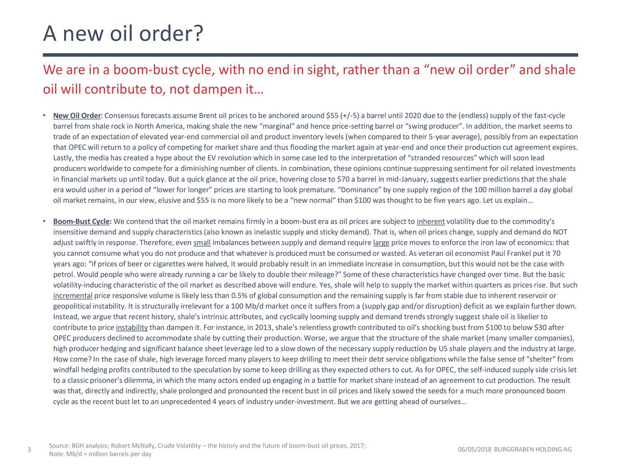 """We are in a boom-bust cycle, with no end in sight, rather than a """"new oil order"""" and shale oil will contribute to, not dampen it… • New Oil Order: Consensusforecasts assume Brent oil prices to be anchored around $55 (+/-5) a barrel until 2020 due to the (endless) supply of the fast-cycle barrel from shale rock in North America, making shale the new """"marginal"""" and hence price-settingbarrel or """"swingproducer"""". In addition, the market seems to trade of an expectationof elevated year-end commercial oil and productinventory levels (when compared to their 5-year average), possiblyfrom an expectation that OPEC will return to a policy of competingfor market share and thus flooding the market again at year-end and once their productioncut agreement expires. Lastly, the media has created a hype about the EV revolutionwhich in some case led to the interpretation of """"stranded resources""""which will soonlead producersworldwideto compete for a diminishingnumber of clients. In combination,these opinions continuesuppressingsentimentfor oil related investments in financial markets up until today. But a quick glance at the oil price, hovering close to $70 a barrel in mid-January, suggestsearlier predictionsthat the shale era would usher in a period of """"lowerfor longer"""" prices are starting to look premature. """"Dominance""""by one supply region of the 100 millionbarrel a day global oil market remains, in our view, elusiveand $55 is no more likely to be a """"new normal"""" than $100 was thought to be five years ago. Let us explain… • Boom-Bust Cycle: We contendthat the oil market remains firmly in a boom-bustera as oil prices are subjectto inherentvolatility due to the commodity's insensitive demand and supplycharacteristics(also known as inelasticsupply and sticky demand). That is, when oil prices change, supply and demand do NOT adjust swiftly in response.Therefore, even small imbalancesbetween supply and demand require large price moves to enforce the iron law of economics:that you cannot consu"""