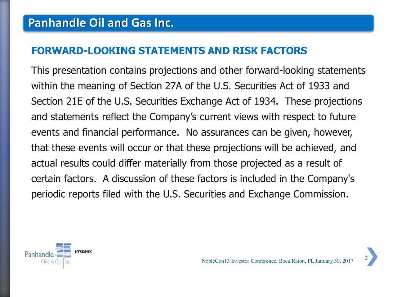 FORWARD-LOOKING STATEMENTS AND RISK FACTORS This presentation contains projections and other forward-looking statements within the meaning of Section 27A of the U.S. Securities Act of 1933 and Section 21E of the U.S. Securities Exchange Act of 1934. These projections and statements reflect the Companys current views with respect to future events and financial performance. No assurances can be given, however, that these events will occur or that these projections will be achieved, and actual results could differ materially from those projected as a result of certain factors. A discussion of these factors is included in the Company's periodic reports filed with the U.S. Securities and Exchange Commission. NYSE:PHX NobleCon13 Investor Conference, Boca Raton, FL January30, 2017
