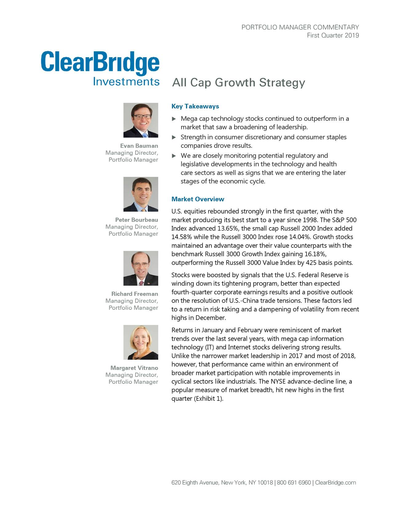 First Quarter 2019 All Cap Growth Strategy Key Takeaways  Mega cap technology stocks continued to outperform in a market that saw a broadening of leadership.  Strength in consumer discretionary and consumer staples Evan Bauman companies drove results. Managing Director, Portfolio Manager  We are closely monitoring potential regulatory and legislative developments in the technology and health care sectors as well as signs that we are entering the later stages of the economic cycle. Market Overview U.S. equities rebounded strongly in the first quarter, with the Peter Bourbeau market producing its best start to a year since 1998. The S&P 500 Managing Director, Index advanced 13.65%, the small cap Russell 2000 Index added Portfolio Manager 14.58% while the Russell 3000 Index rose 14.04%. Growth stocks maintained an advantage over their value counterparts with the benchmark Russell 3000 Growth Index gaining 16.18%, outperforming the Russell 3000 Value Index by 425 basis points. Stocks were boosted by signals that the U.S. Federal Reserve is winding down its tightening program, better than expected Richard Freeman fourth-quarter corporate earnings results and a positive outlook Managing Director, on the resolution of U.S.-China trade tensions. These factors led Portfolio Manager to a return in risk taking and a dampening of volatility from recent highs in December. Returns in January and February were reminiscent of market trends over the last several years, with mega cap information technology (IT) and Internet stocks delivering strong results. Unlike the narrower market leadership in 2017 and most of 2018, Margaret Vitrano however, that performance came within an environment of broader market participation with notable improvements in Managing Director, Portfolio Manager cyclical sectors like industrials. The NYSE advance-decline line, a popular measure of market breadth, hit new highs in the first quarter (Exhibit 1). 620 Eighth Avenue, New York, NY 10018   800 691 696