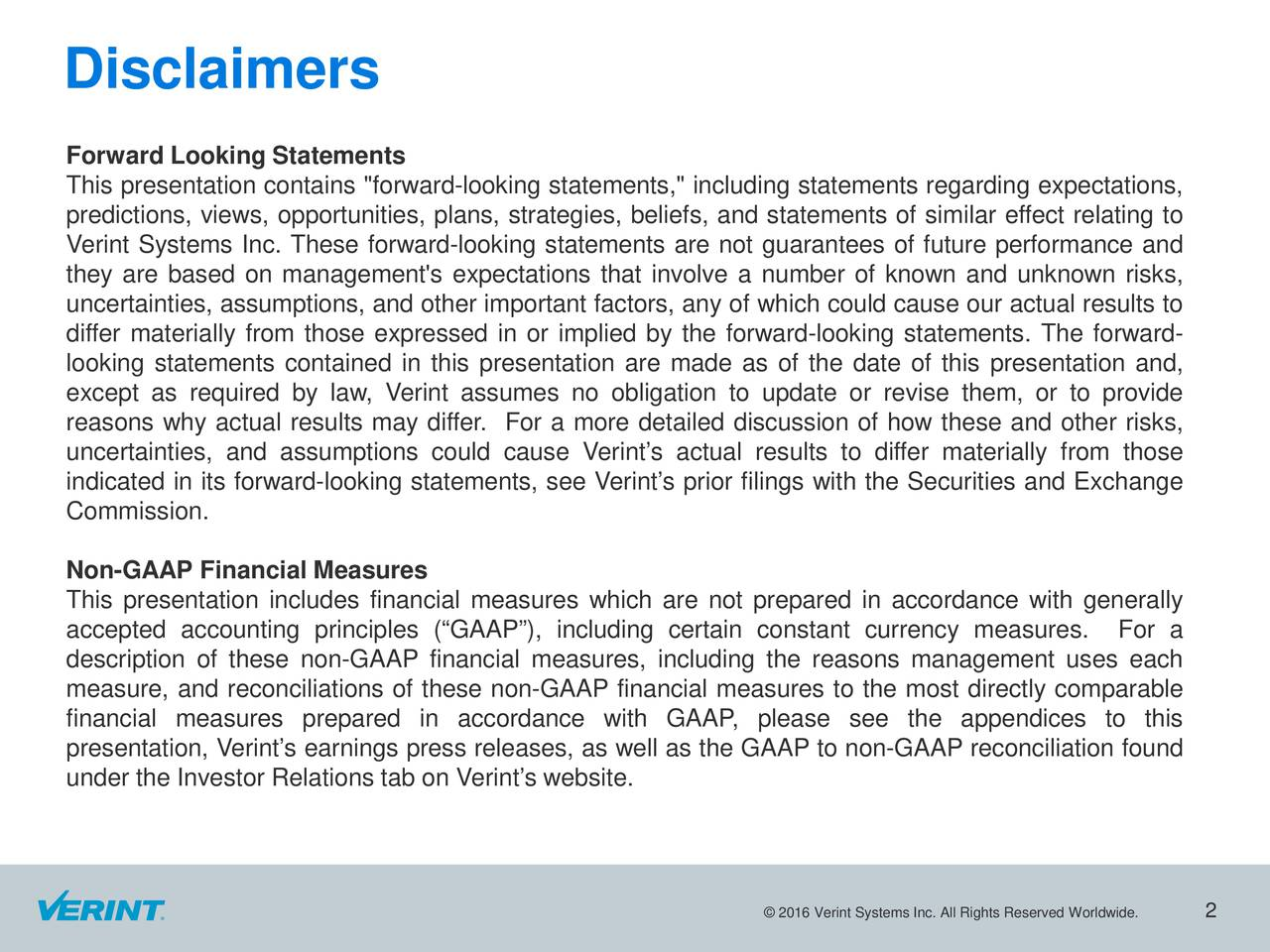 "Forward Looking Statements This presentation contains ""forward-looking statements,"" including statements regarding expectations, predictions, views, opportunities, plans, strategies, beliefs, and statements of similar effect relating to Verint Systems Inc. These forward-looking statements are not guarantees of future performance and they are based on management's expectations that involve a number of known and unknown risks, uncertainties,assumptions, and other important factors, any of which could cause our actual results to differ materially from those expressed in or implied by the forward-looking statements. The forward- looking statements contained in this presentation are made as of the date of this presentation and, except as required by law, Verint assumes no obligation to update or revise them, or to provide reasons why actual results may differ. For a more detailed discussion of how these and other risks, uncertainties, and assumptions could cause Verints actual results to differ materially from those indicated in its forward-looking statements, see Verints prior filings with the Securities and Exchange Commission. Non-GAAP Financial Measures This presentation includes financial measures which are not prepared in accordance with generally accepted accounting principles (GAAP), including certain constant currency measures. For a description of these non-GAAP financial measures, including the reasons management uses each measure, and reconciliations of these non-GAAP financial measures to the most directly comparable financial measures prepared in accordance with GAAP, please see the appendices to this presentation, Verints earnings press releases, as well as the GAAP to non-GAAP reconciliation found under the Investor Relations tab on Verints website. 2016 Verint Systems Inc. All Rights Reserved Worldwide."