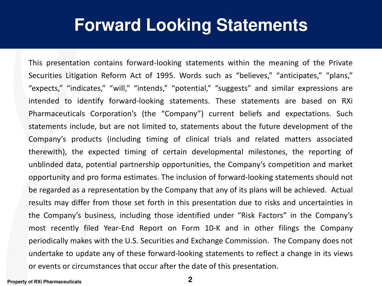 """This presentation contains forward-looking statements within the meaning of the Private Securities Litigation Reform Act of 1995. Words such as """"believes,"""" """"anticipates,"""" """"plans,"""" """"expects,"""" """"indicates,"""" """"will,"""" """"intends,"""" """"potential,"""" """"suggests"""" and similar expressions are intended to identify forward-looking statements. These statements are based on RXi Pharmaceuticals Corporation's (the """"Company"""") current beliefs and expectations. Such statements include, but are not limited to, statements about the future development of the Company's products (including timing of clinical trials and related matters associated therewith), the expected timing of certain developmental milestones, the reporting of unblinded data, potential partnership opportunities, the Company'scompetition and market opportunity and pro forma estimates. The inclusion of forward-looking statements should not be regarded as a representation by the Companythat any of its plans will be achieved. Actual results may differ from those set forth in this presentation due to risks and uncertainties in the Company's business, including those identified under """"Risk Factors"""" in the Company's most recently filed Year-End Report on Form 10-K and in other filings the Company periodically makeswith the U.S. Securities and Exchange Commission. The Companydoes not undertake to update any of these forward-looking statements to reflect a change in its views or events or circumstances that occur after the date of this presentation."""