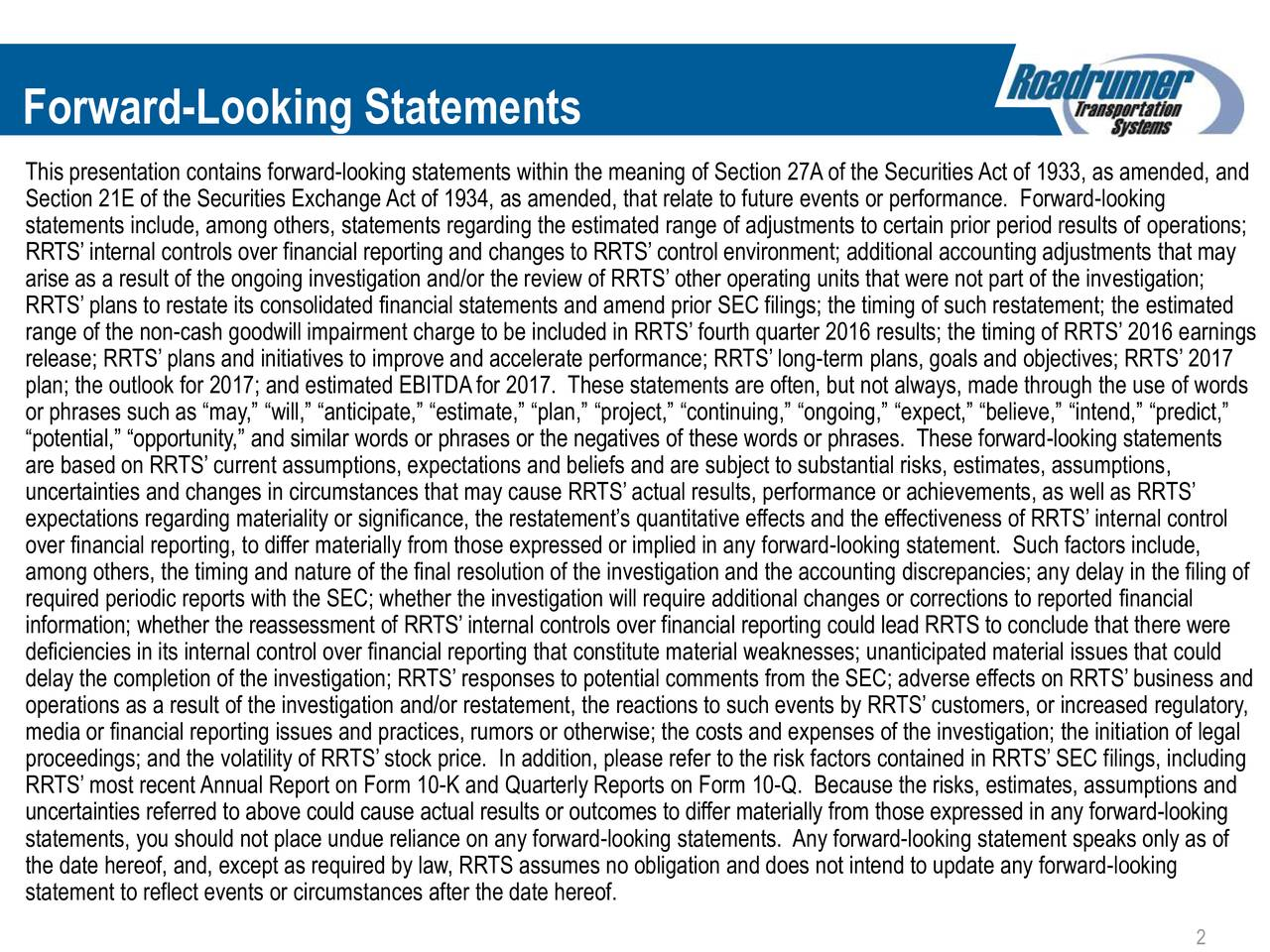 This presentation contains forward-looking statements within the meaning of Section 27Aof the SecuritiesAct of 1933, as amended, and Section 21E of the Securities ExchangeAct of 1934, as amended, that relate to future events or performance. Forward-looking statements include, among others, statements regarding the estimated range of adjustments to certain prior period results of operations; RRTSinternal controls over financial reporting and changes to RRTScontrol environment; additional accounting adjustments that may arise as a result of the ongoing investigation and/or the review of RRTSother operating units that were not part of the investigation; RRTSplans to restate its consolidated financial statements and amend prior SEC filings; the timing of such restatement; the estimated range of the non-cash goodwill impairment charge to be included in RRTSfourth quarter 2016 results; the timing of RRTS2016 earnings release; RRTSplans and initiatives to improve and accelerate performance; RRTSlong-term plans, goals and objectives; RRTS2017 plan; the outlook for 2017; and estimated EBITDAfor 2017. These statements are often, but not always, made through the use of words or phrases such as may, will, anticipate, estimate, plan, project, continuing, ongoing, expect, believe, intend, predict, potential, opportunity, and similar words or phrases or the negatives of these words or phrases. These forward-looking statements are based on RRTScurrent assumptions, expectations and beliefs and are subject to substantial risks, estimates, assumptions, uncertainties and changes in circumstances that may cause RRTSactual results, performance or achievements, as well as RRTS expectations regarding materiality or significance, the restatements quantitative effects and the effectiveness of RRTSinternal control over financial reporting, to differ materially from those expressed or implied in any forward-looking statement. Such factors include, among others, the timing and nature of the fin