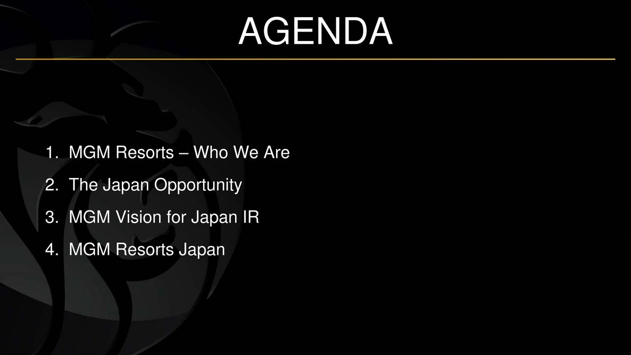 1. MGM Resorts  Who We Are 2. The Japan Opportunity 3. MGM Vision for Japan IR 4. MGM Resorts Japan