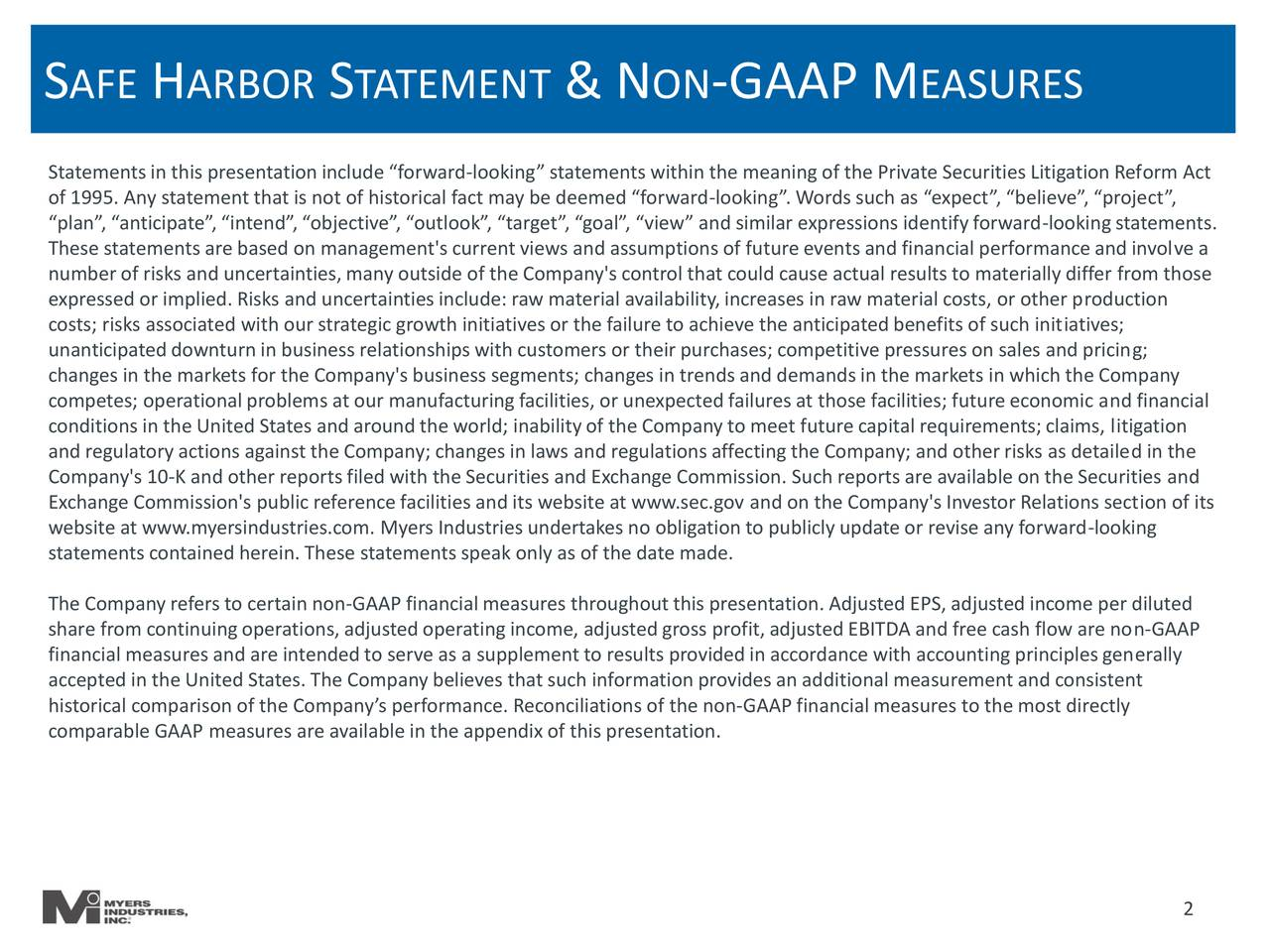 """Statementsin this presentation include """"forward-looking"""" statements within the meaning of the Private Securities Litigation Reform Act """"plan"""", """"anticipate"""", """"intend"""",""""objective"""", """"outlook"""", """"target"""", """"goal"""", """"view"""" and similar expressions identifyforward-lookingstatements. These statements are based on management's current views and assumptions of future events and financial performance and involve a number of risks and uncertainties, many outside of the Company's control that could cause actual results to materially differ from those expressed or implied. Risks and uncertainties include: raw material availability,increases in raw material costs, or other production costs; risks associated with our strategic growth initiatives or the failure to achieve the anticipatedbenefits of such initiatives; changes in the markets for the Company's business segments; changes in trends and demandsin the markets in which the Company; competes; operationalproblems at our manufacturingfacilities, or unexpected failures at those facilities; future economic and financial conditions in the United States and around the world; inabilityof the Company to meet future capital requirements; claims, litigation and regulatoryactions against the Company; changes in laws and regulations affectingthe Company; and other risks as detailed in the Company's 10-K and other reportsfiled with the Securities and Exchange Commission. Such reports are available on the Securities and website at www.myersindustries.com. Myers Industries undertakes no obligation to publicly update or revise any forward-lookingon of its statements contained herein.These statements speak only as of the date made. The Company refers to certain non-GAAP financial measures throughoutthis presentation. Adjusted EPS, adjusted income per diluted share from continuingoperations, adjustedoperatingincome, adjusted gross profit,adjusted EBITDA and free cash flow are non-GAAP accepted in the United States. The Company believes that such """