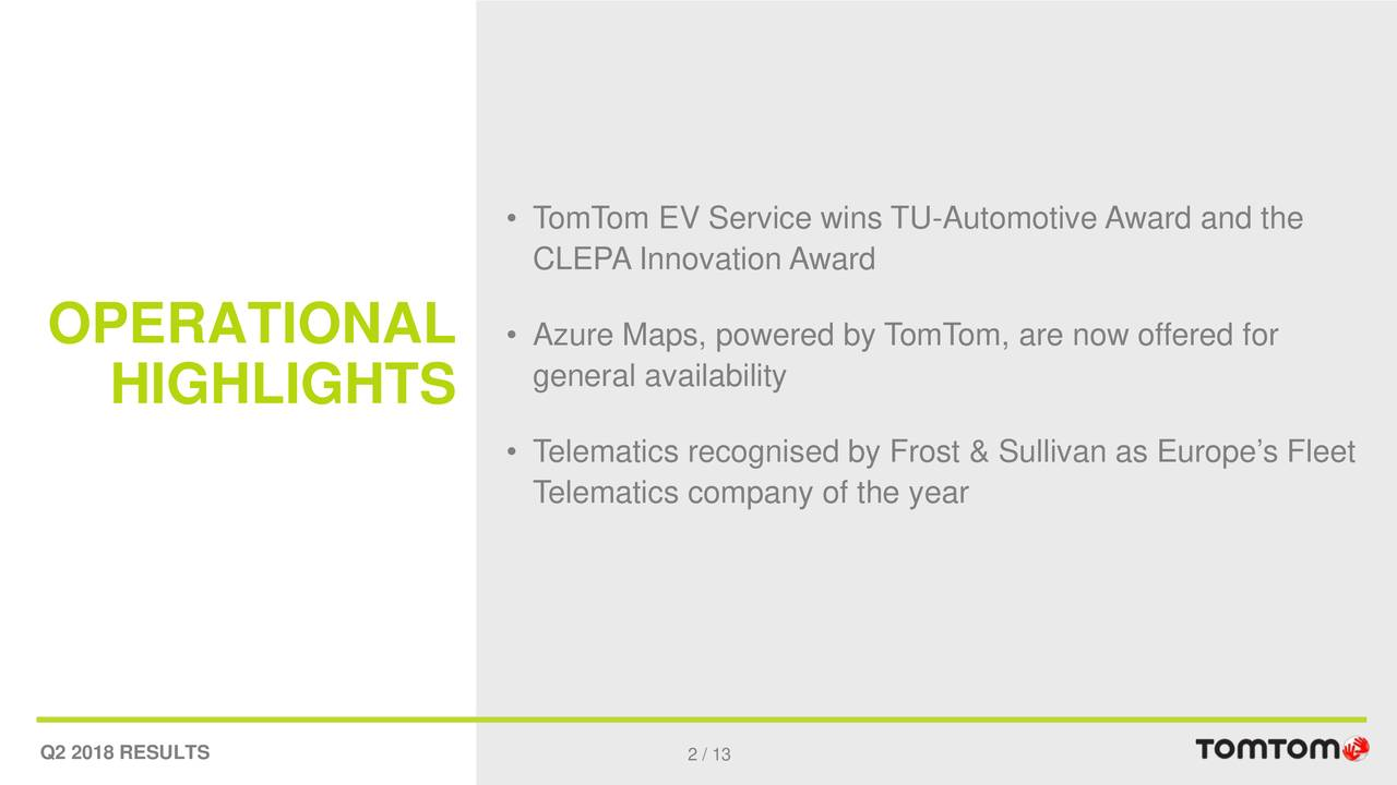 CLEPA Innovation Award OPERATIONAL • Azure Maps, powered by TomTom, are now offered for general availability HIGHLIGHTS • Telematics recognised by Frost & Sullivan as Europe's Fleet Telematics company of the year Q2 2018 RESULTS 2 / 13