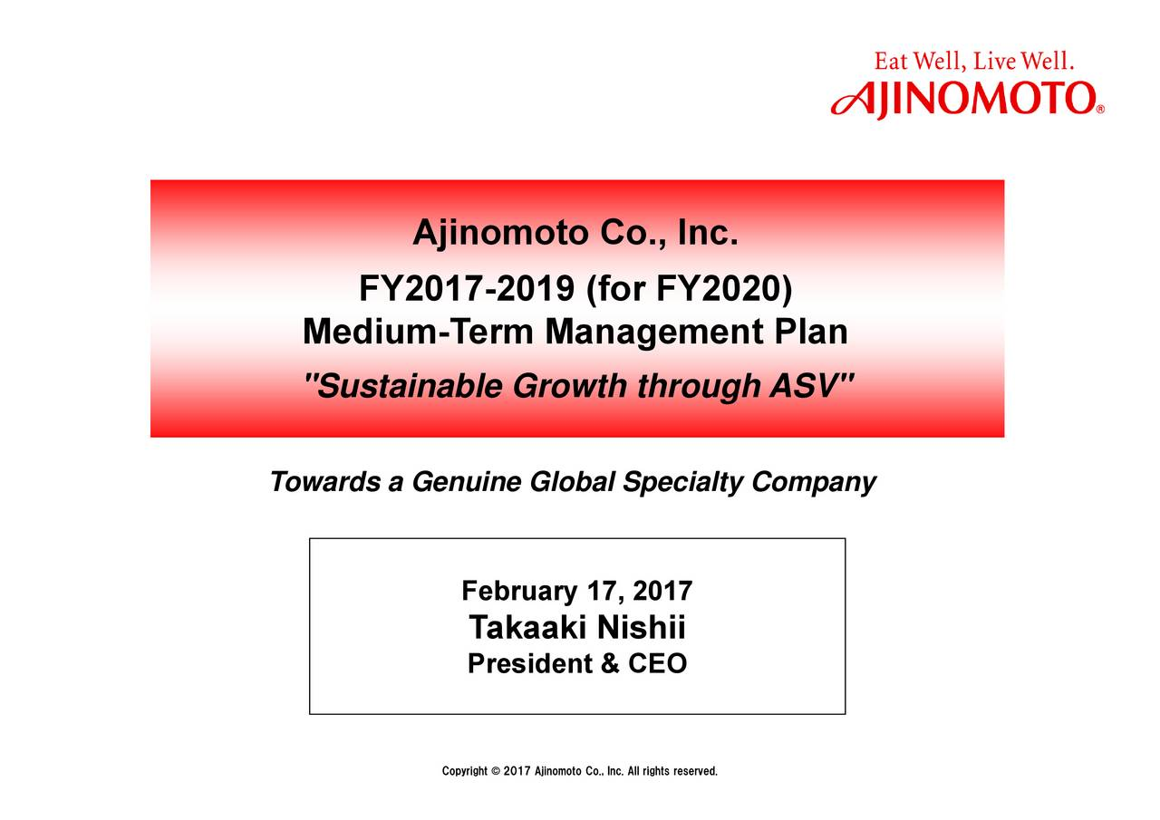 "TakPresident & CEO February 17, 2Copyright Ajinomoto Co., Inc. FY2017-2019 (for FY2020) Medi""Sustainable Growth through ASV"" Towards a Genuine Global Specialty Company"